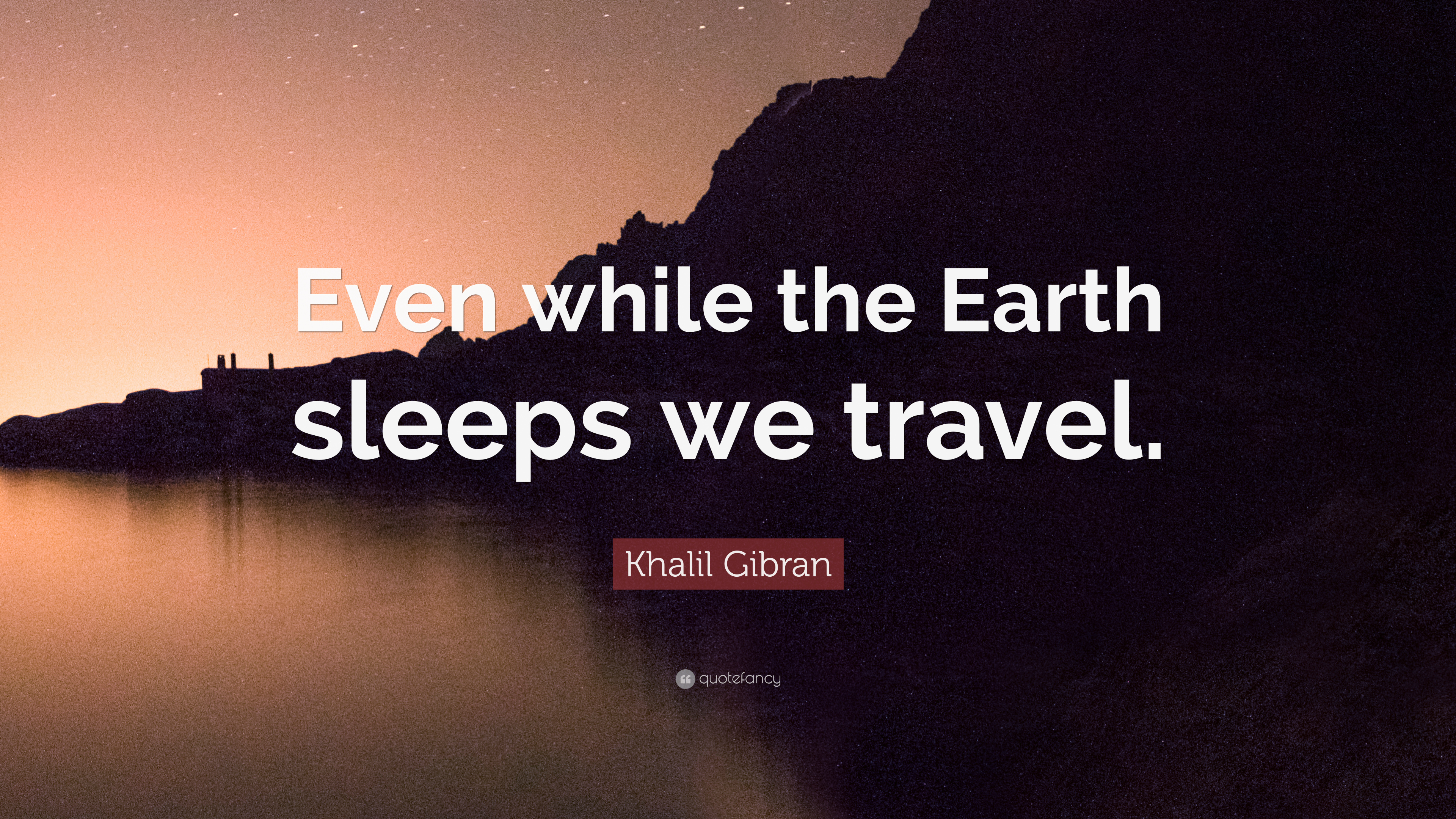 Khalil Gibran Quote Even While The Earth Sleeps We Travel 12