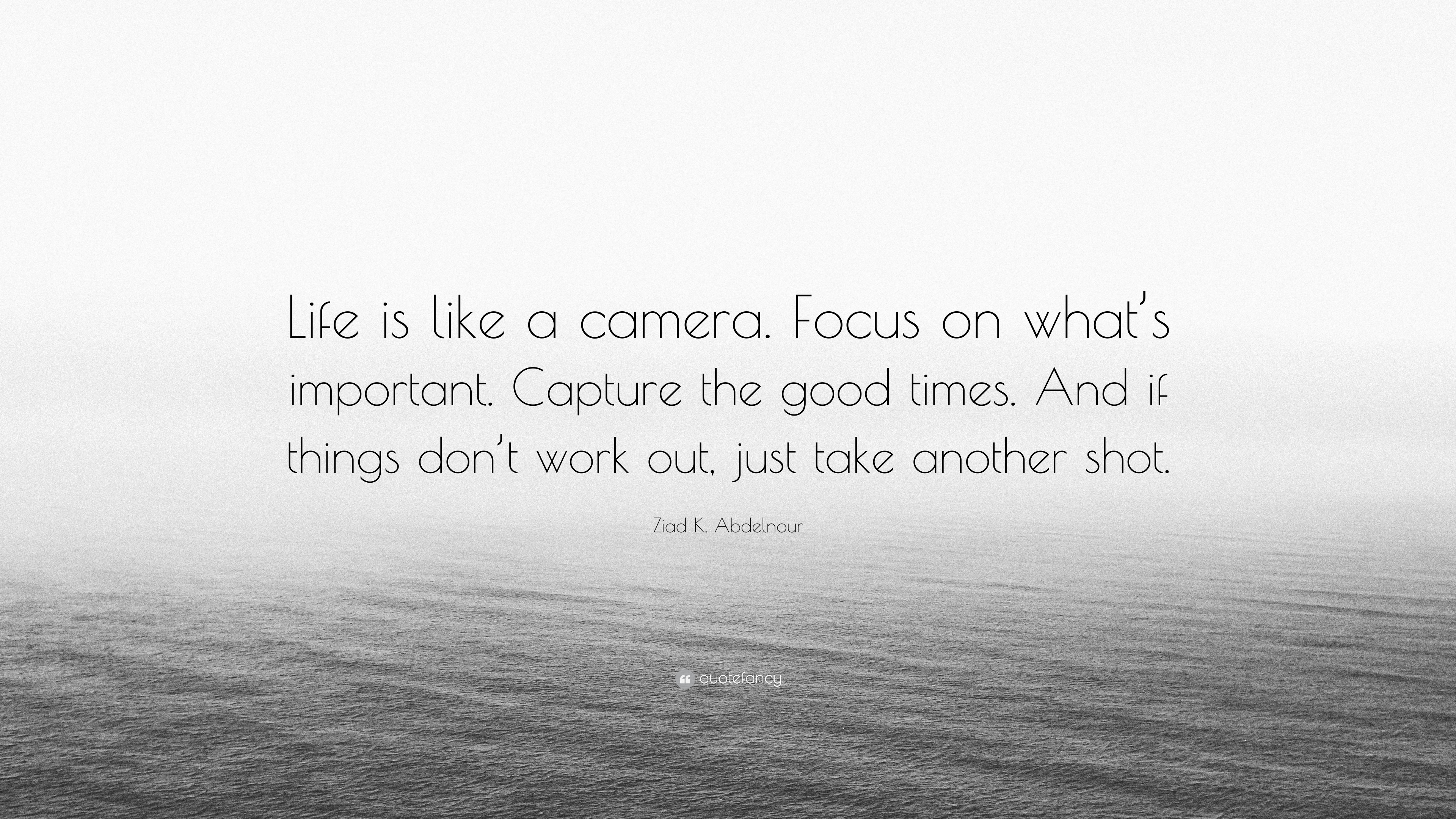Ziad K. Abdelnour Quote: U201cLife Is Like A Camera. Focus On Whatu0027s