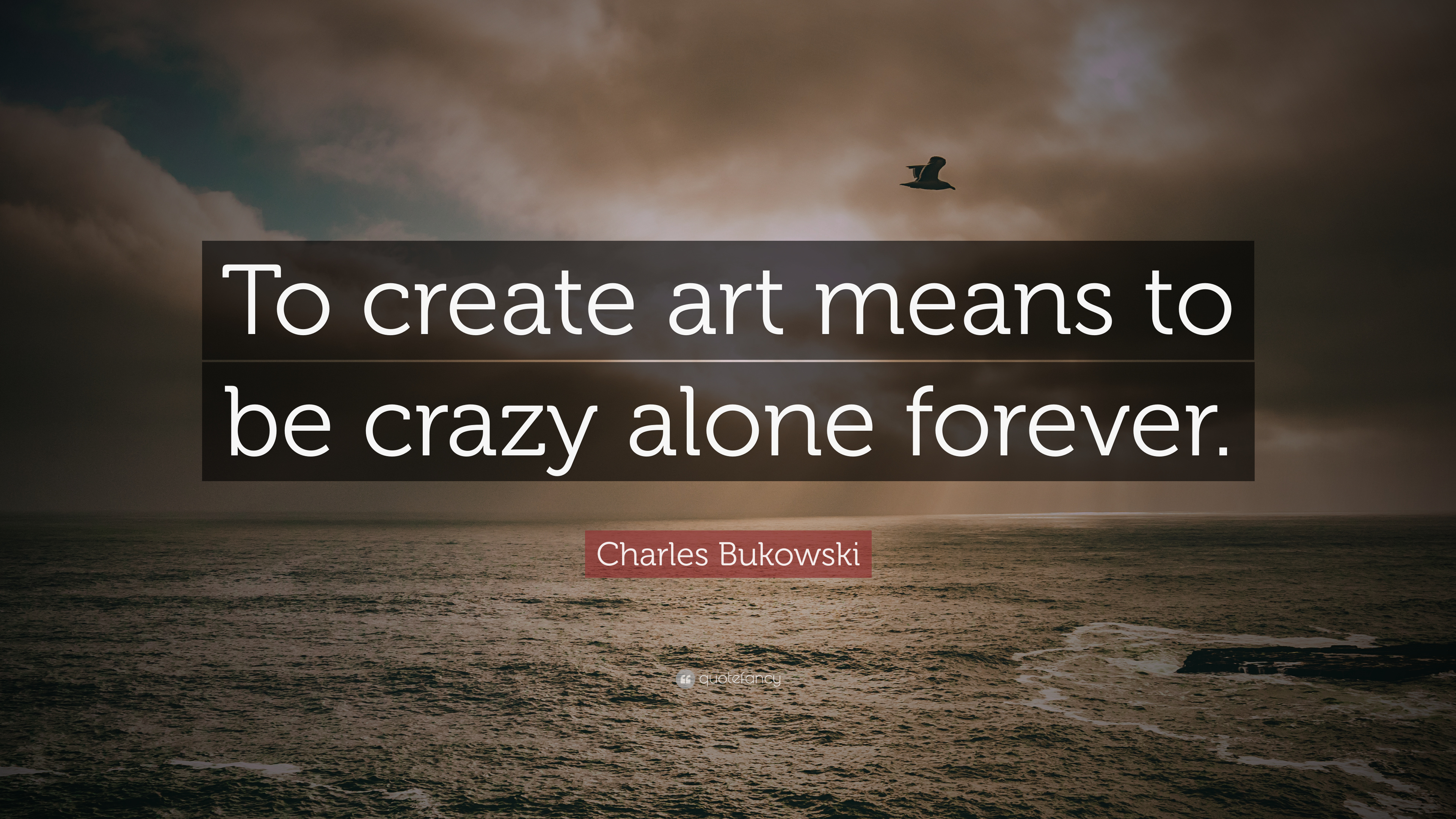 charles bukowski quote to create art means to be crazy alone