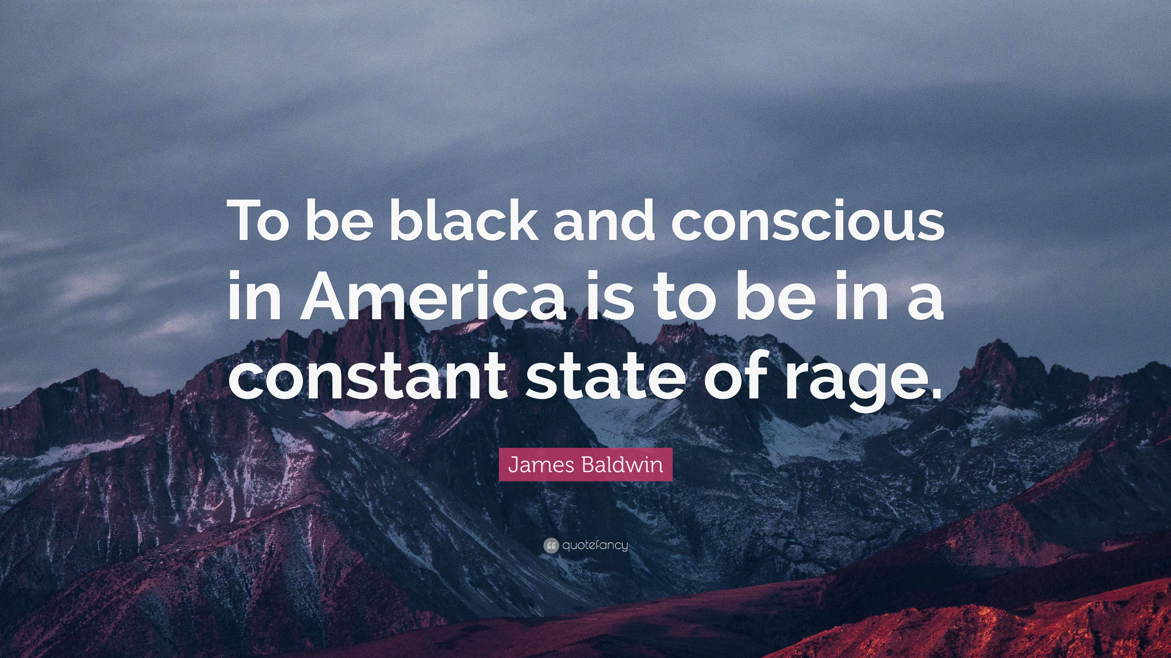 James Baldwin Quote To Be Black And Conscious In America Is To Be