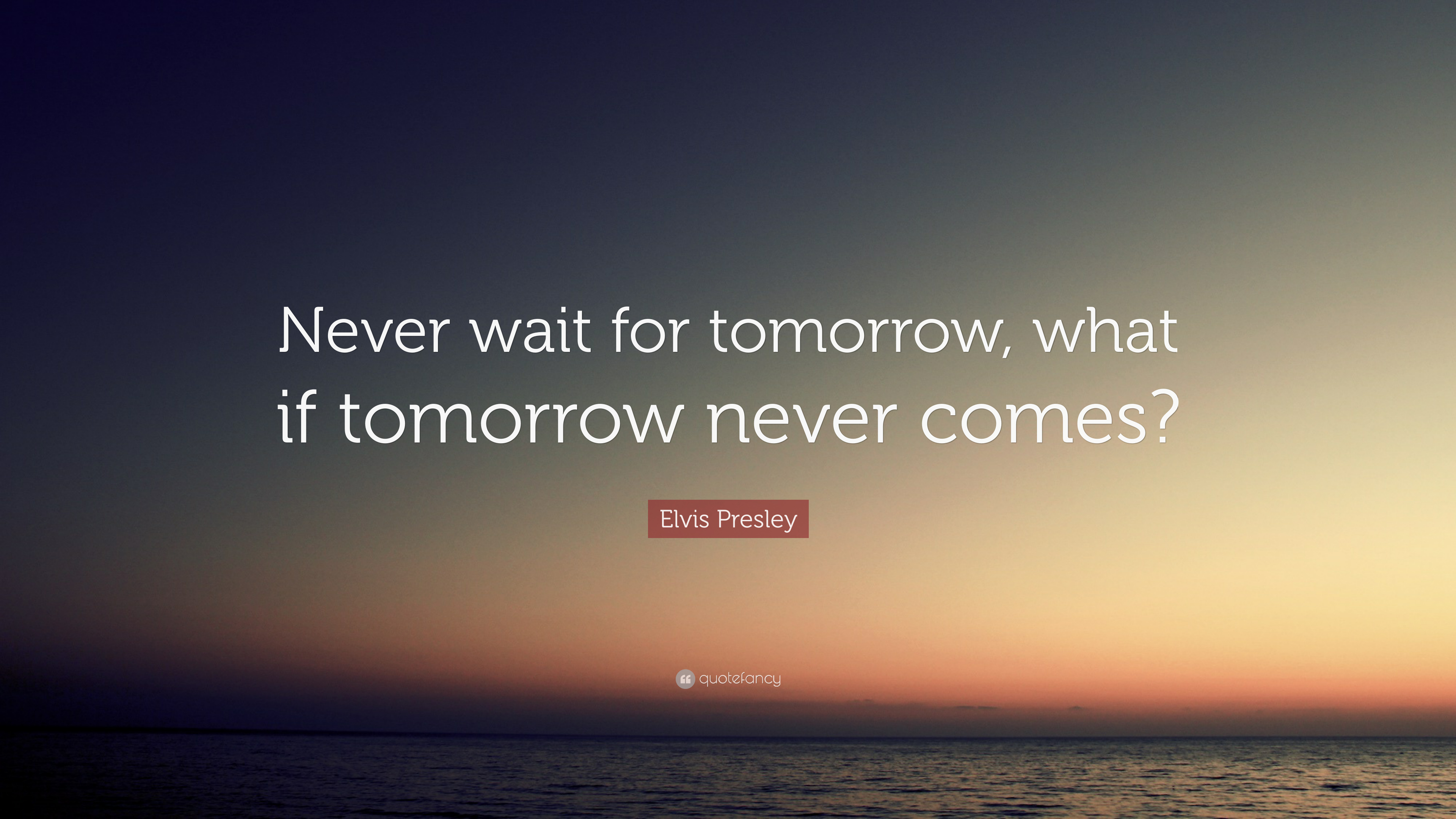 Elvis Presley Quote Never Wait For Tomorrow What If Tomorrow