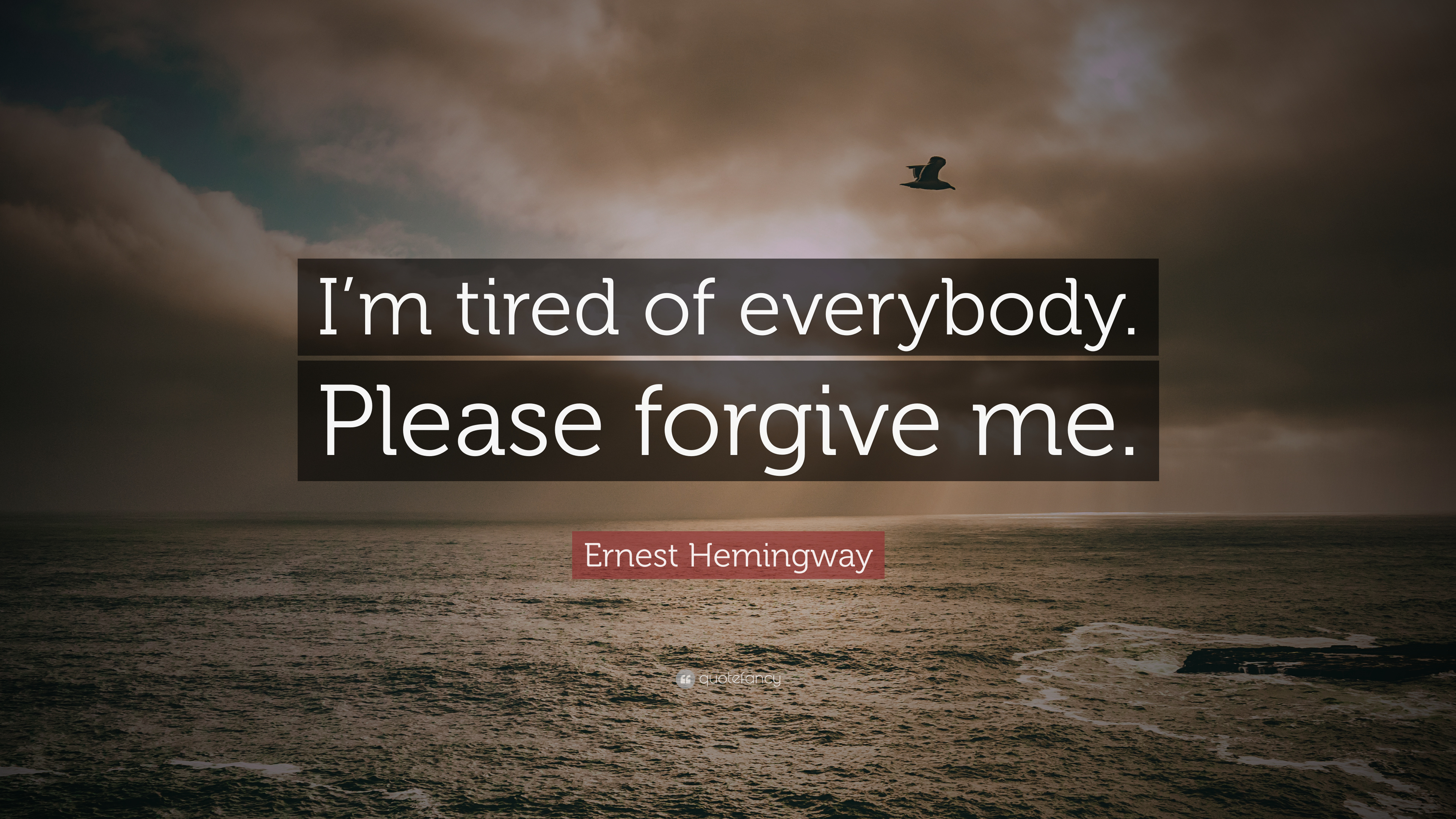 Forgive Me Quotes | Ernest Hemingway Quote I M Tired Of Everybody Please
