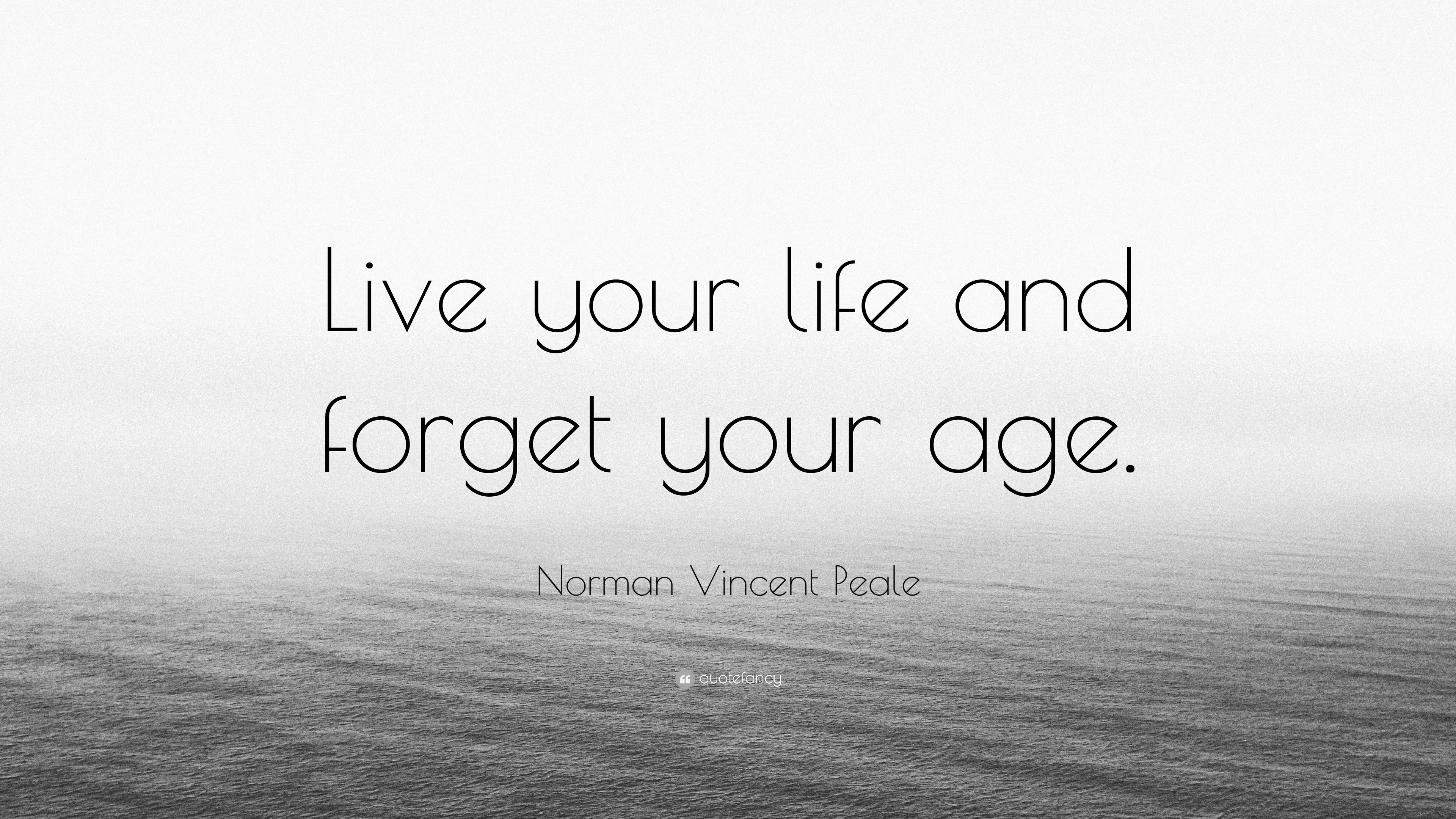 Norman Vincent Peale Quote: U201cLive Your Life And Forget Your Age.u201d