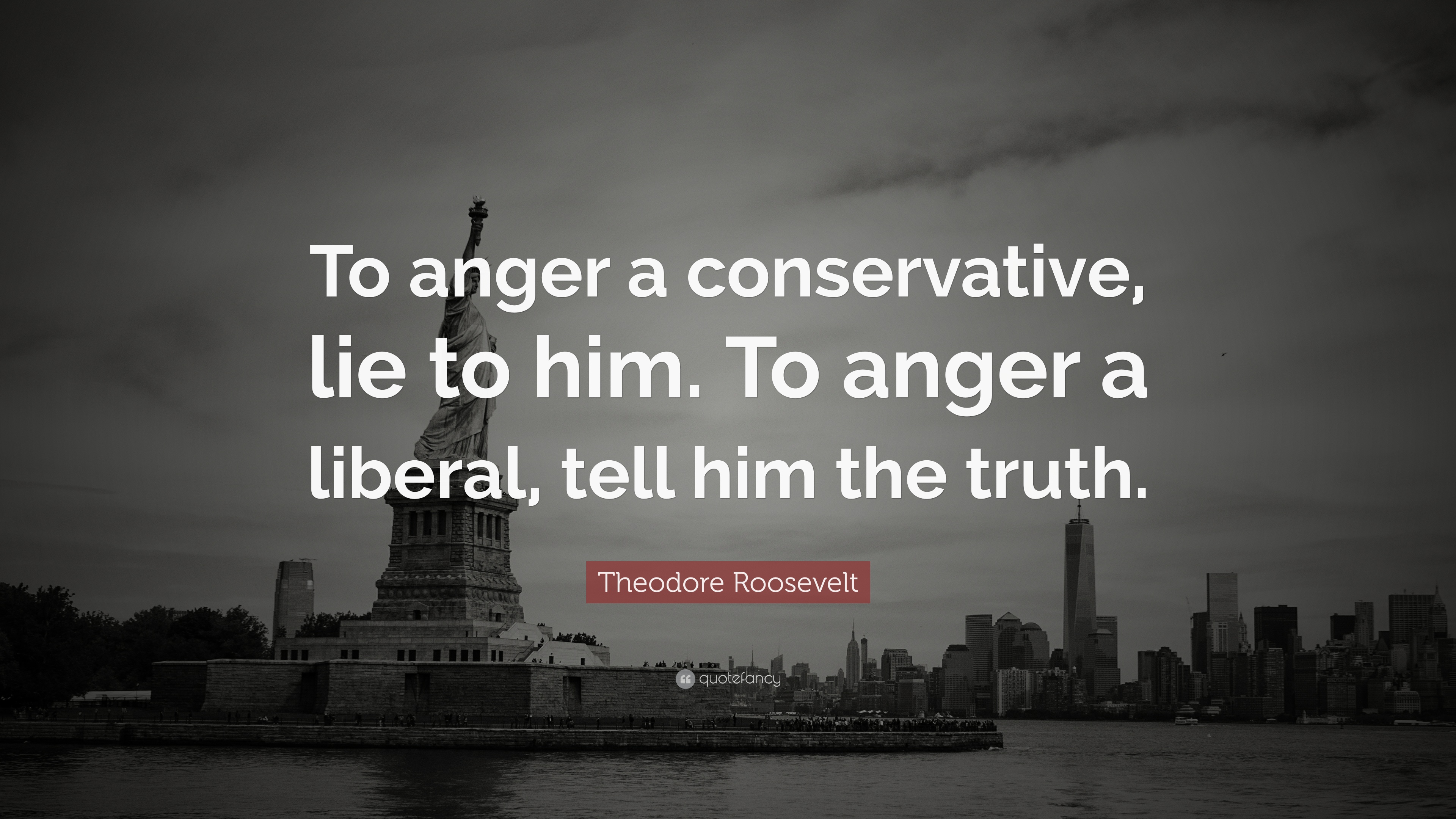 "Teddy Roosevelt Quote Theodore Roosevelt Quote ""To Anger A Conservative Lie To Himto"