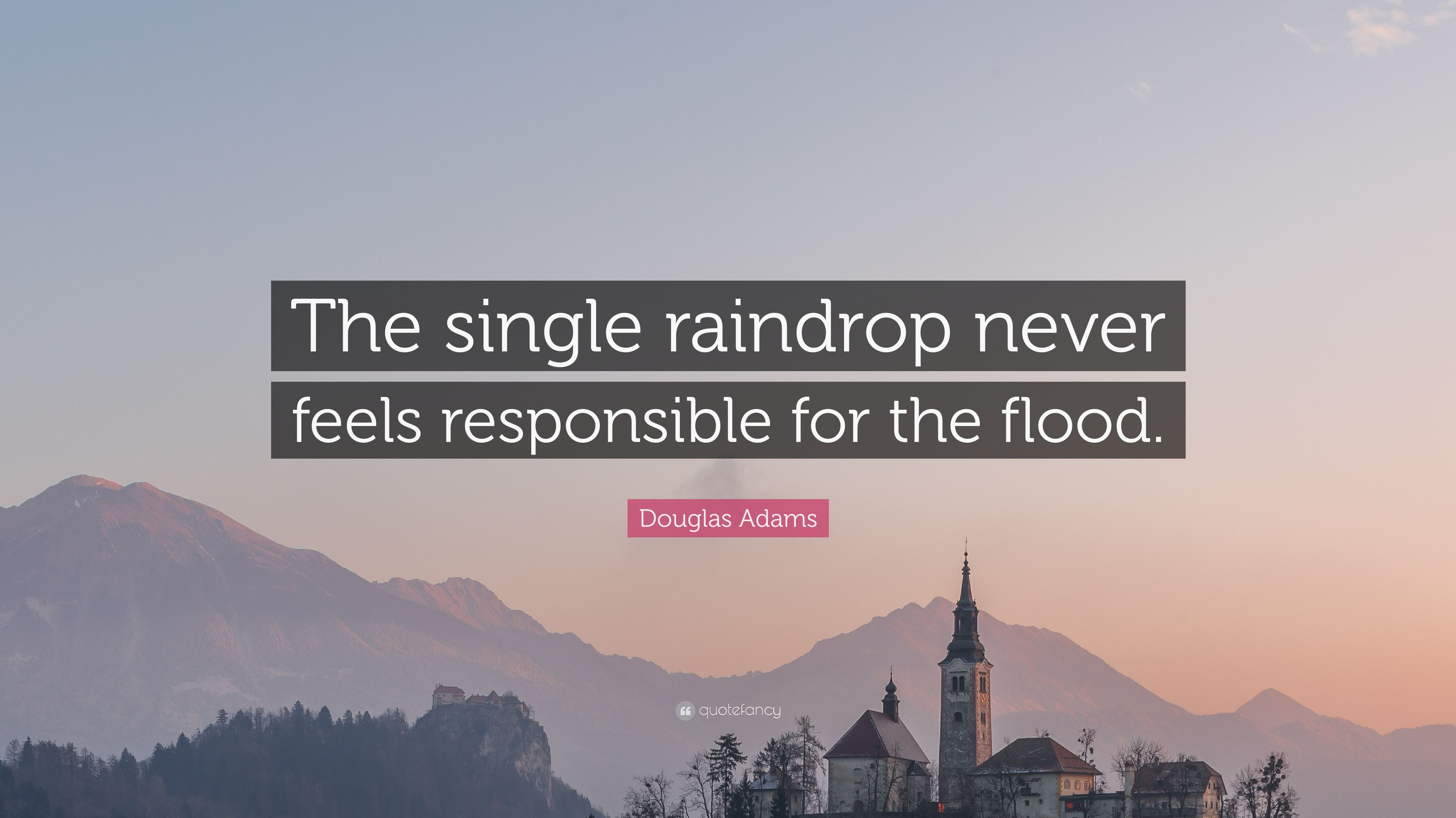 """""""No raindrop feels responsible for the flood"""" - Dispensing Freedom"""