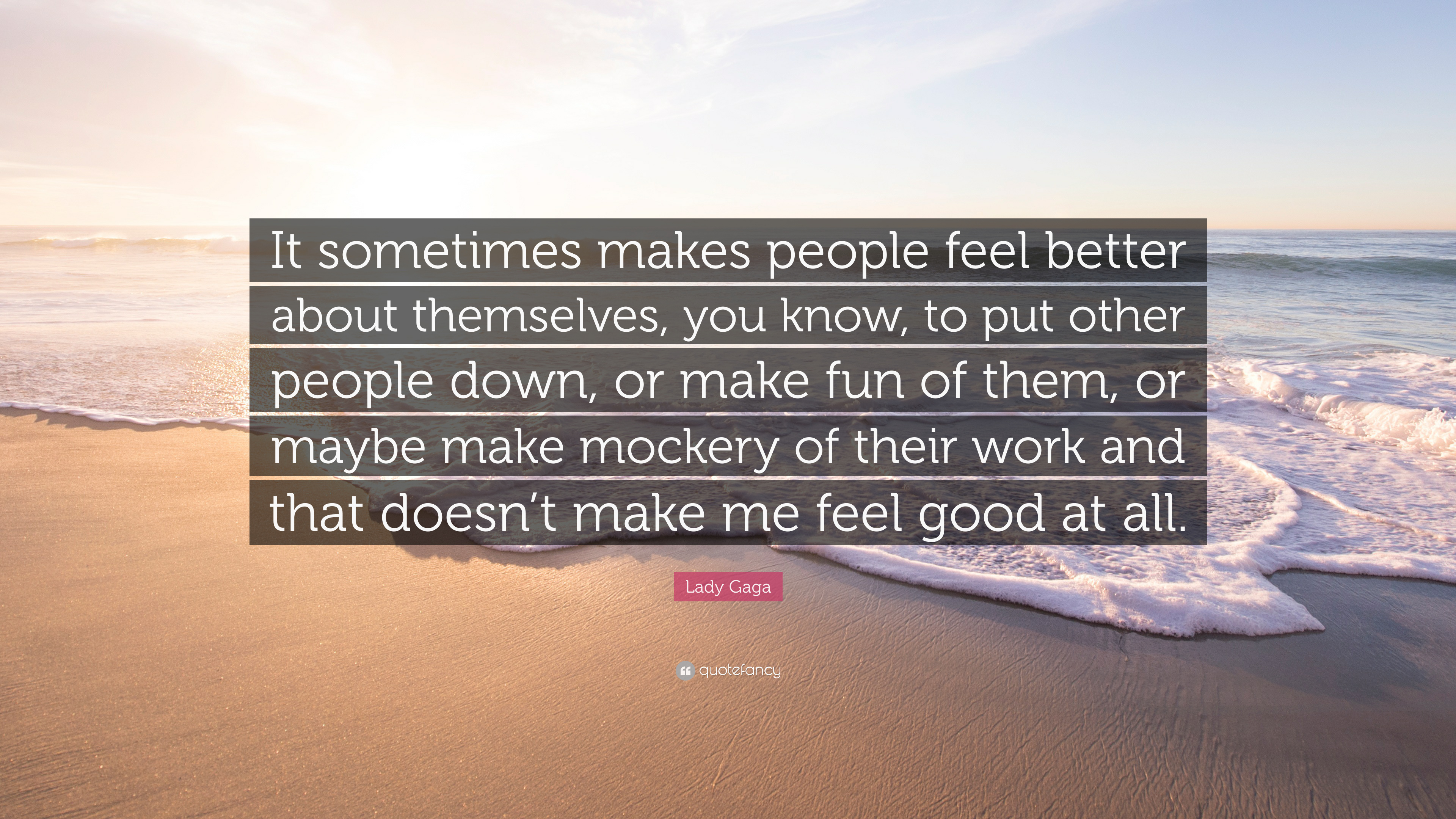 "Lady Gaga Quote: ""It sometimes makes people feel better about themselves,  you know, to put other people down, or make fun of them, or mayb..."" (12  wallpapers) - Quotefancy"