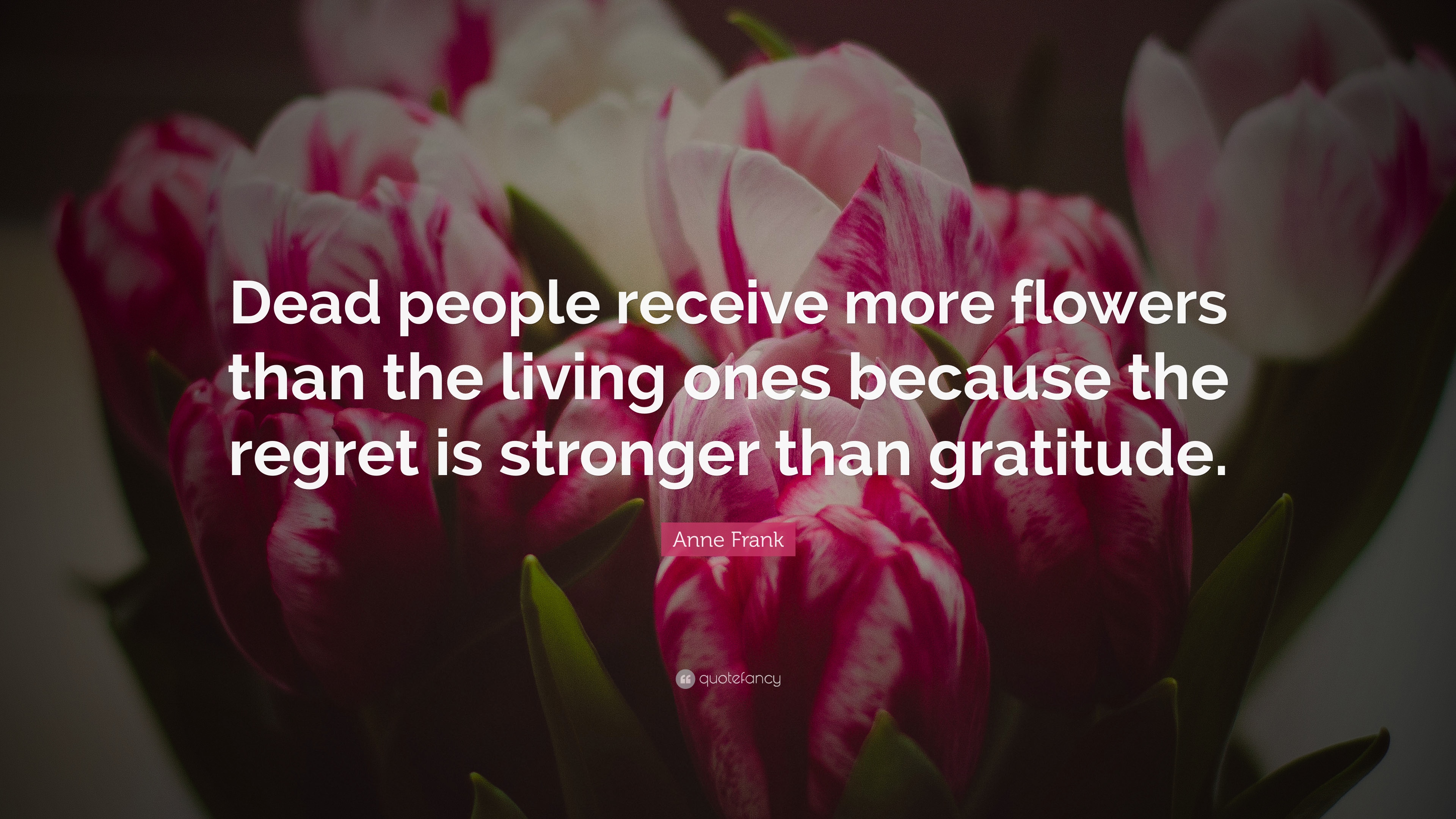Anne Frank Quote Dead People Receive More Flowers Than The Living