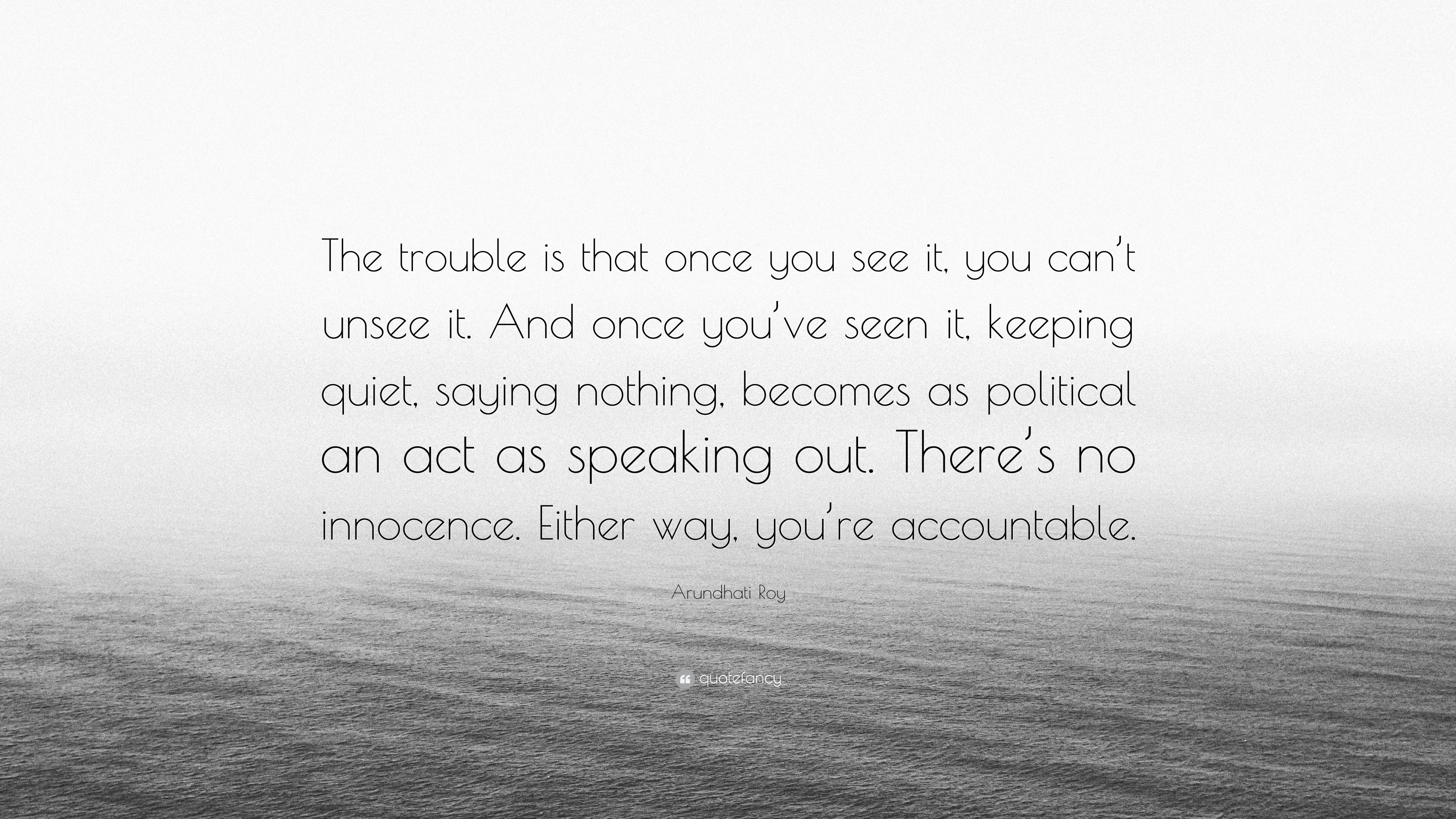 """Arundhati Roy Quote: """"The Trouble Is That Once You See It"""
