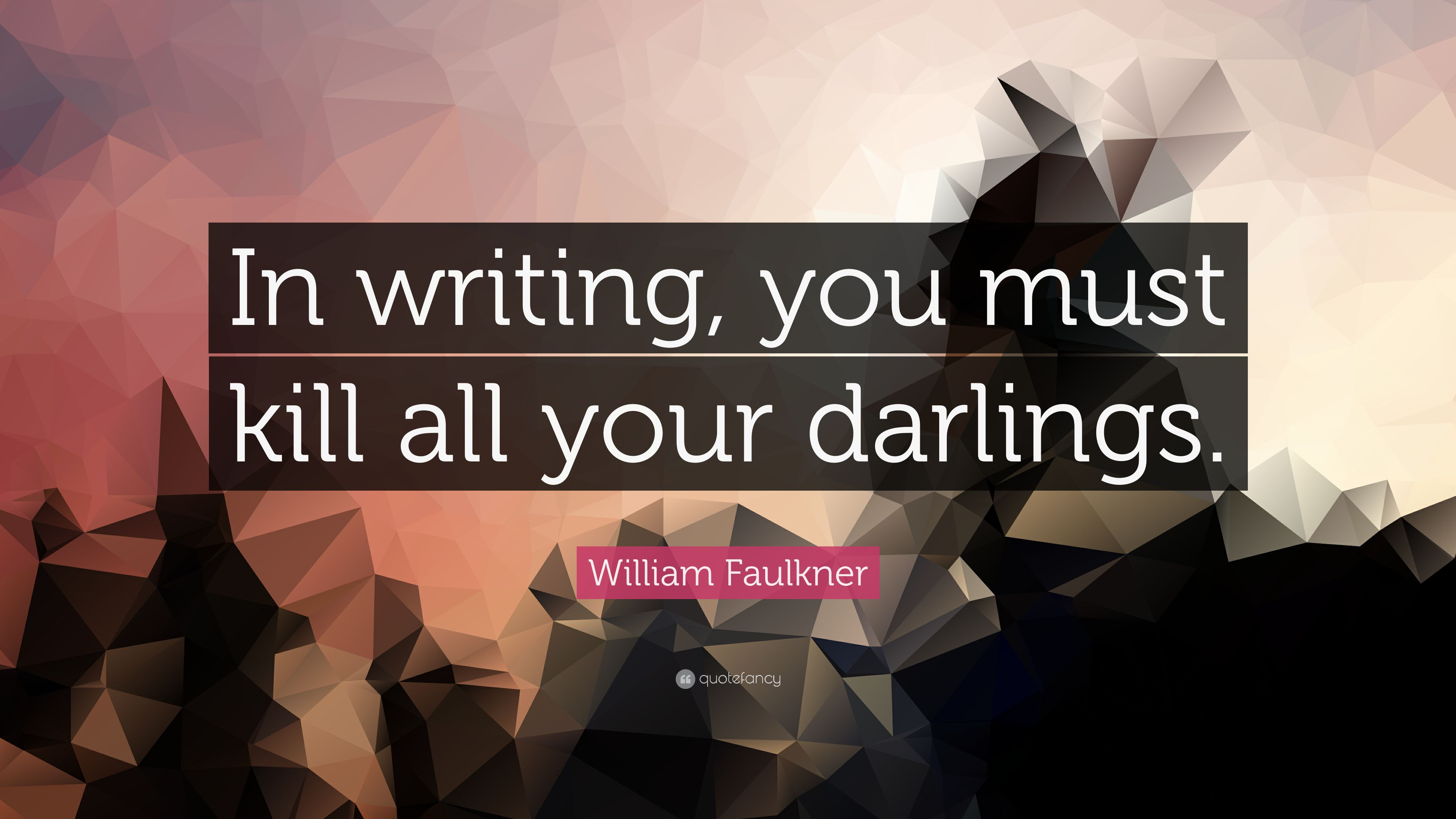 in writing you must kill all your darlings Kill your darlings was established in march 2010 with a mission of reinvigorating and re-energising this medium – to shake it up, if you like, and publish literature that bites back it publishes new fiction and commentary, memoir, interviews and reviews.