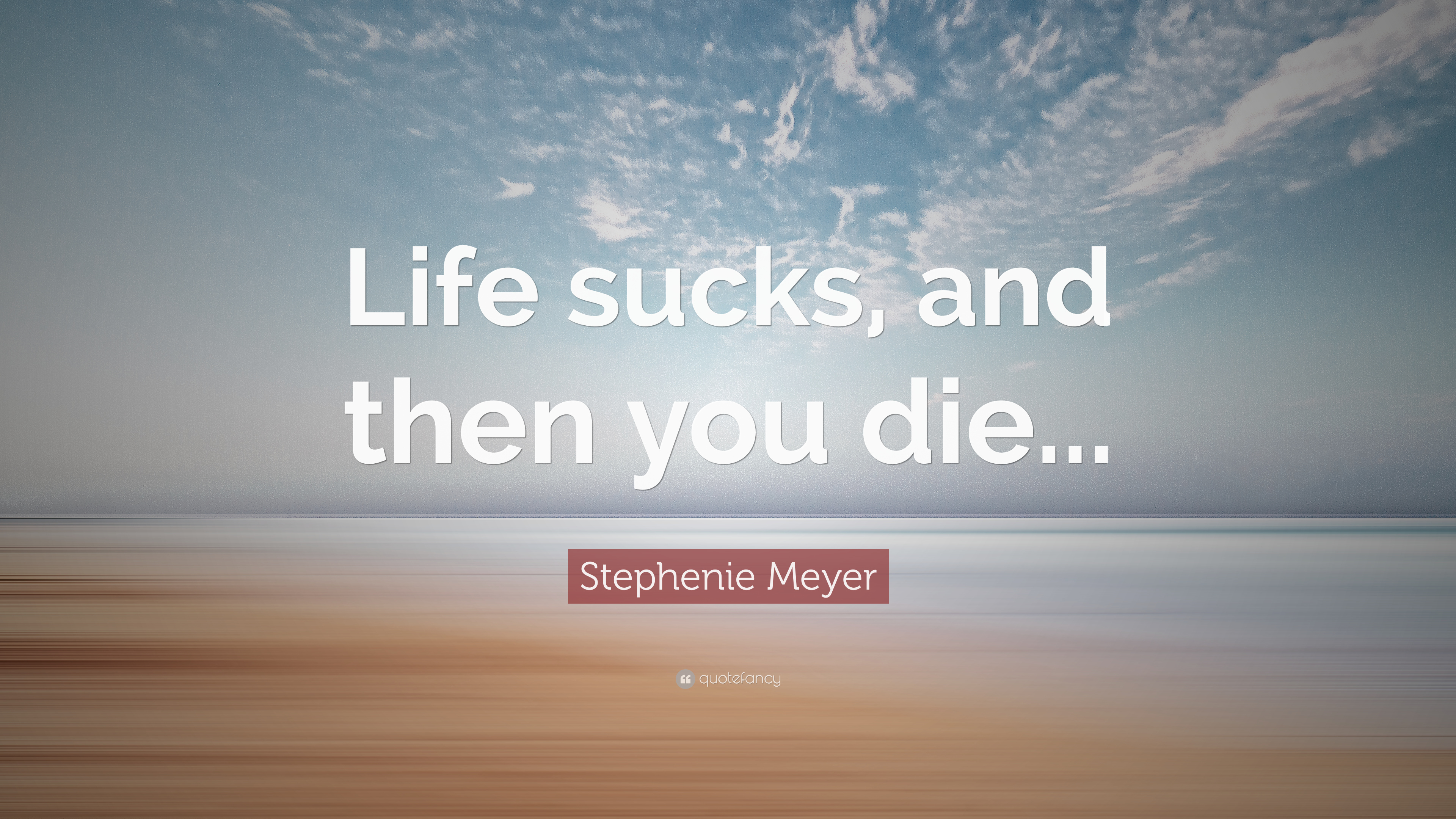 "Stephenie Meyer Quote: ""Life sucks, and then you die ..."