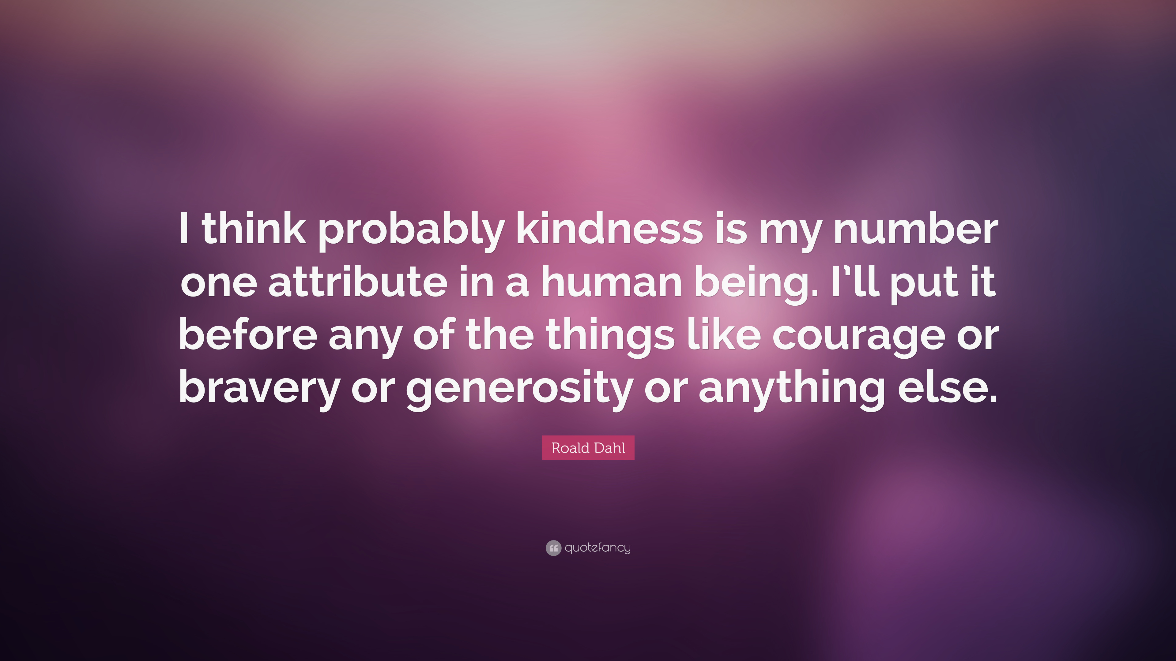 Roald Dahl Quote I Think Probably Kindness Is My Number One