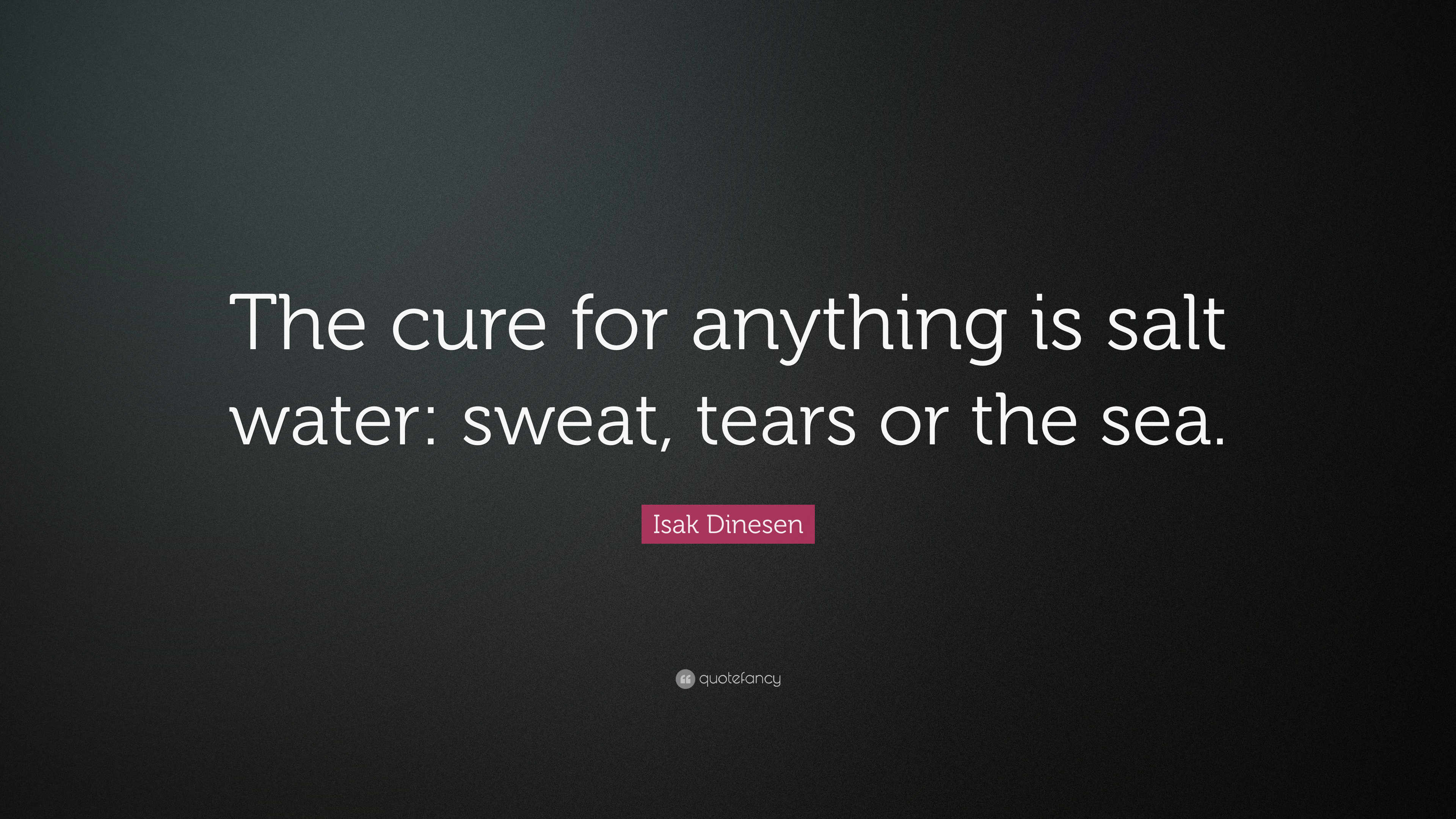 """Isak Dinesen Quote """"The cure for anything is salt water sweat"""