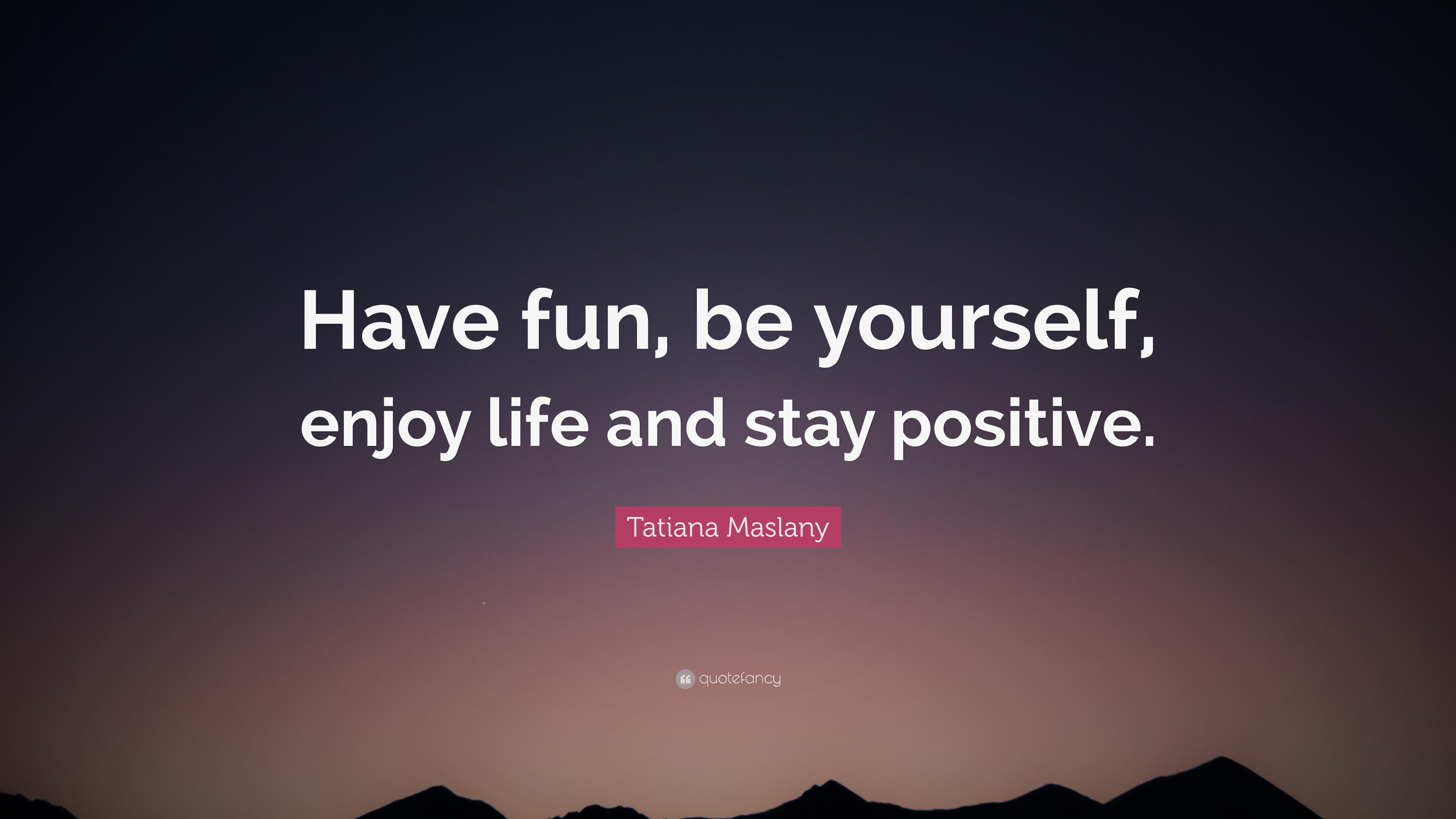 "Tatiana Maslany Quote: ""Have Fun, Be Yourself, Enjoy Life"