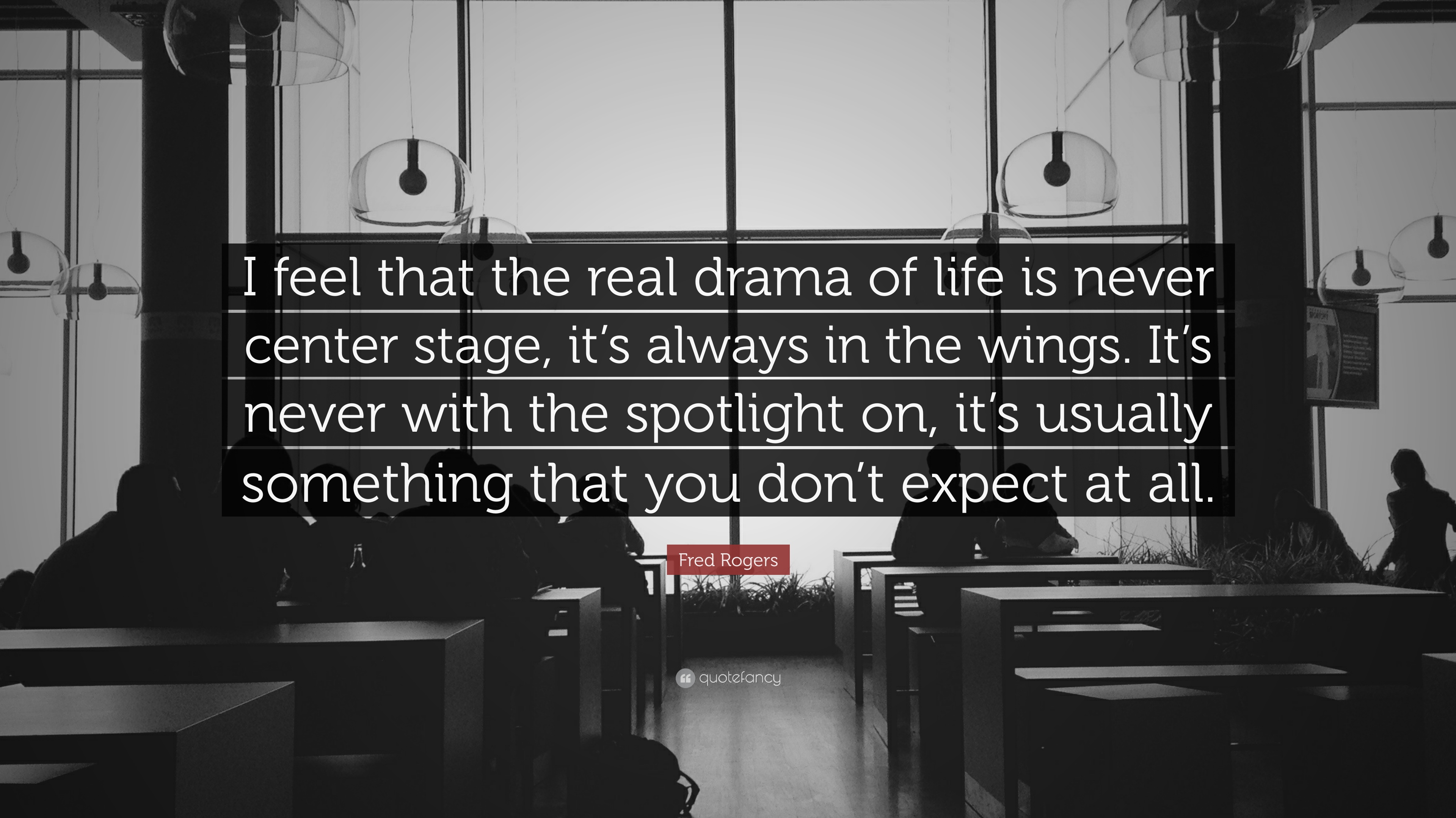 Fred Rogers Quote I Feel That The Real Drama Of Life Is Never