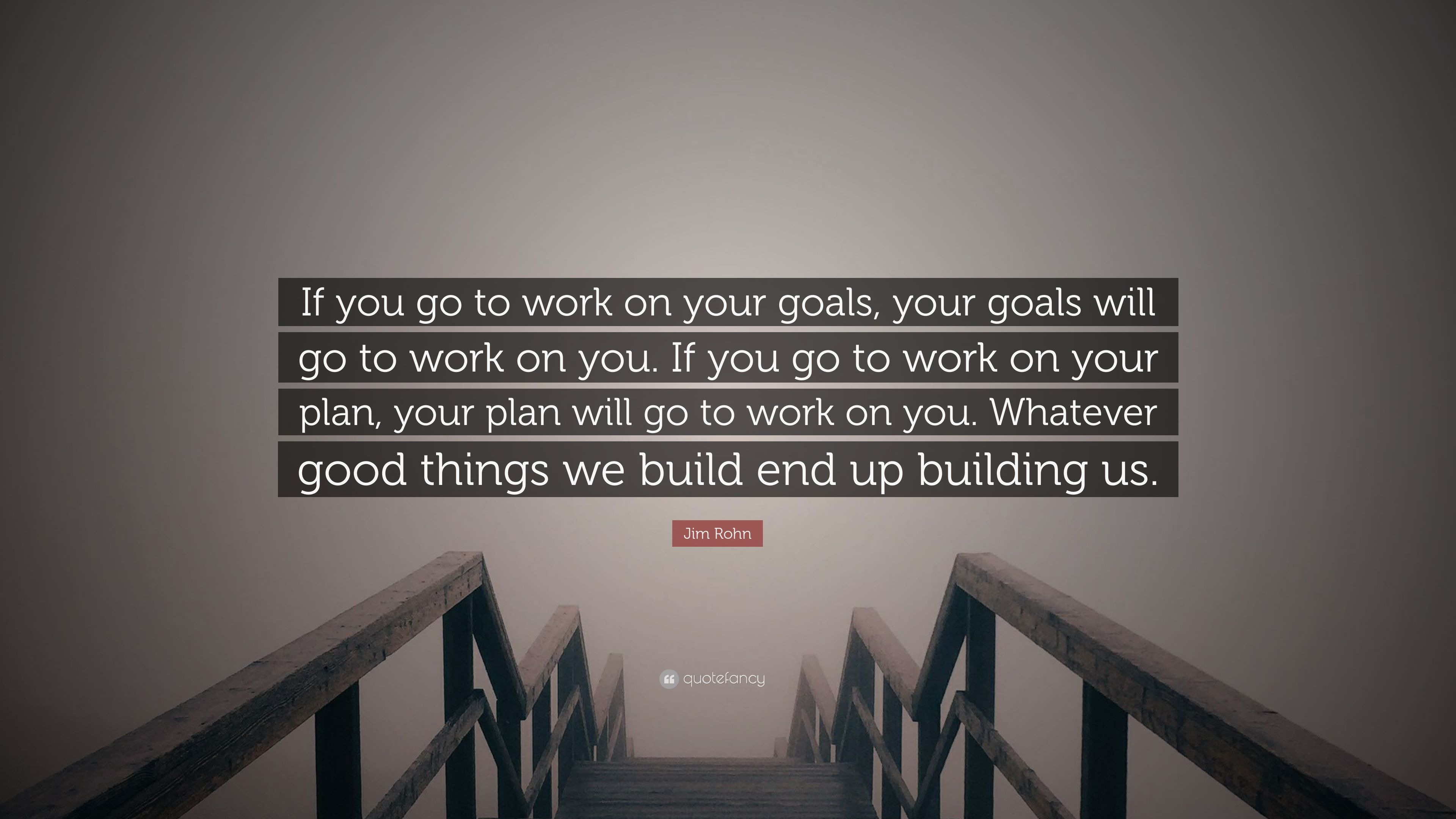 Jim Rohn Quote If You Go To Work On Your Goals Your Goals Will Go