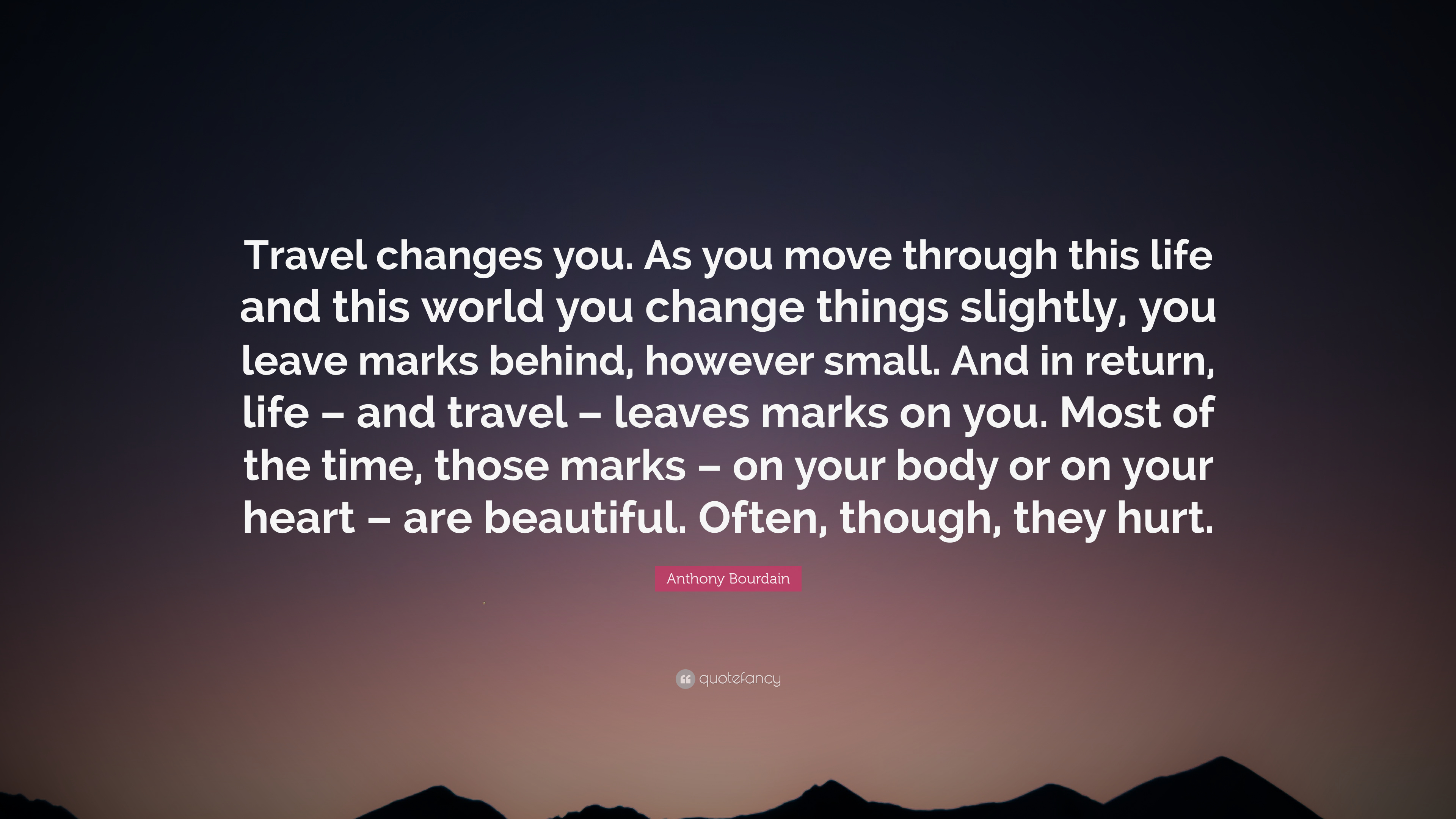 Anthony Bourdain Quote Travel Changes You As You Move Through