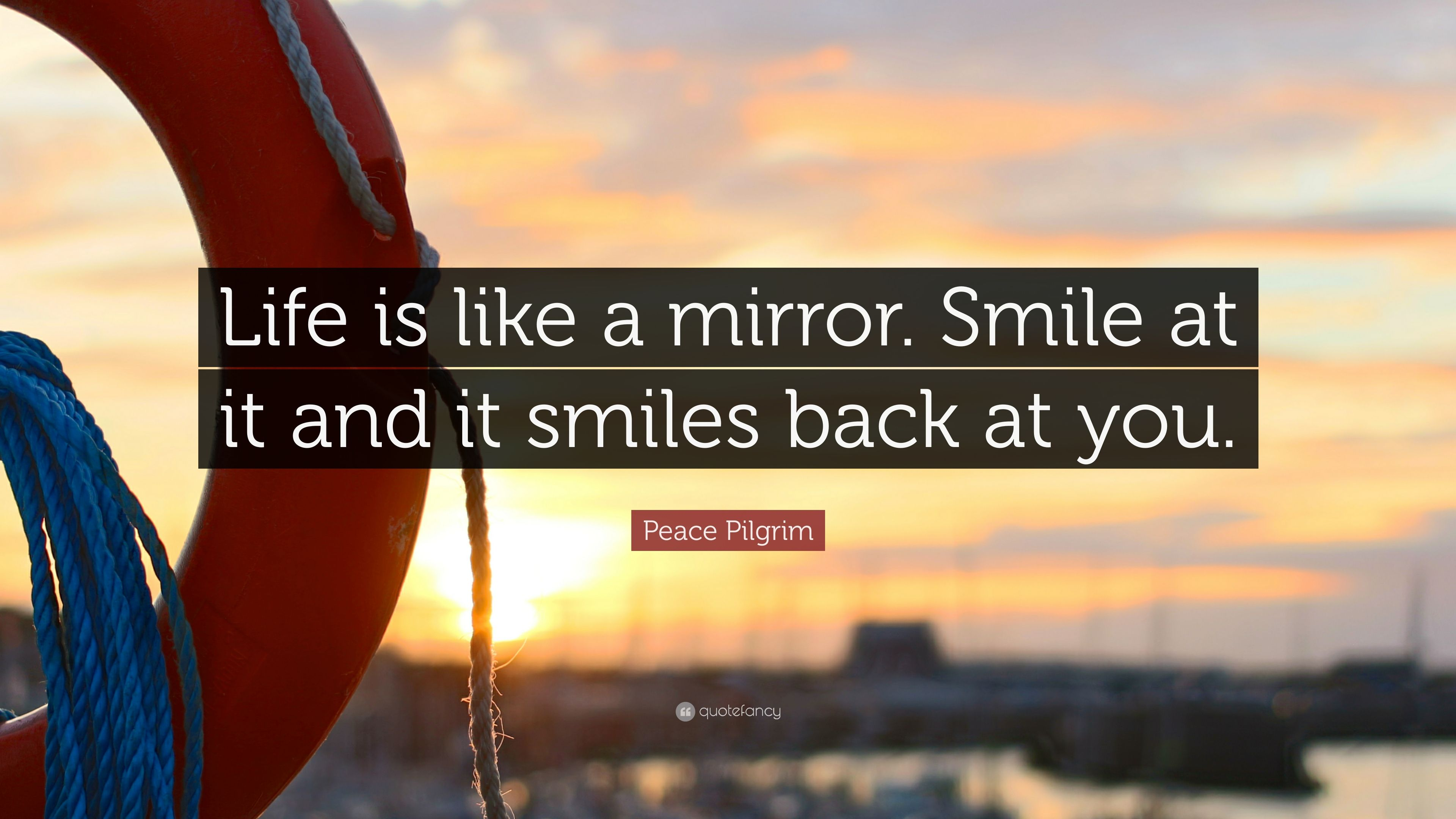 Peace Pilgrim Quote Life Is Like A Mirror Smile At It And It Smiles Back At You 12