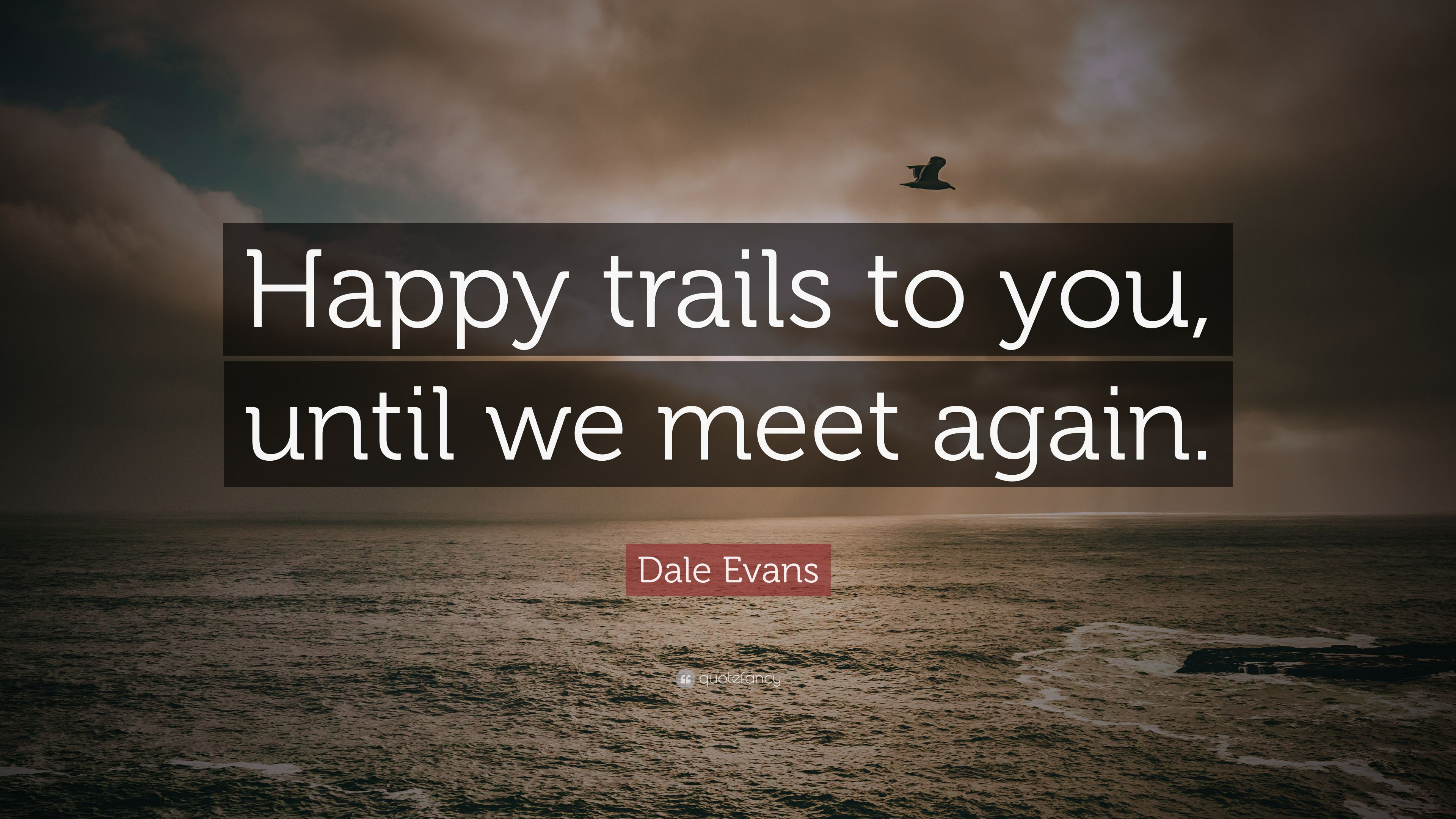 """Dale Evans Quote: """"Happy Trails To You, Until We Meet"""
