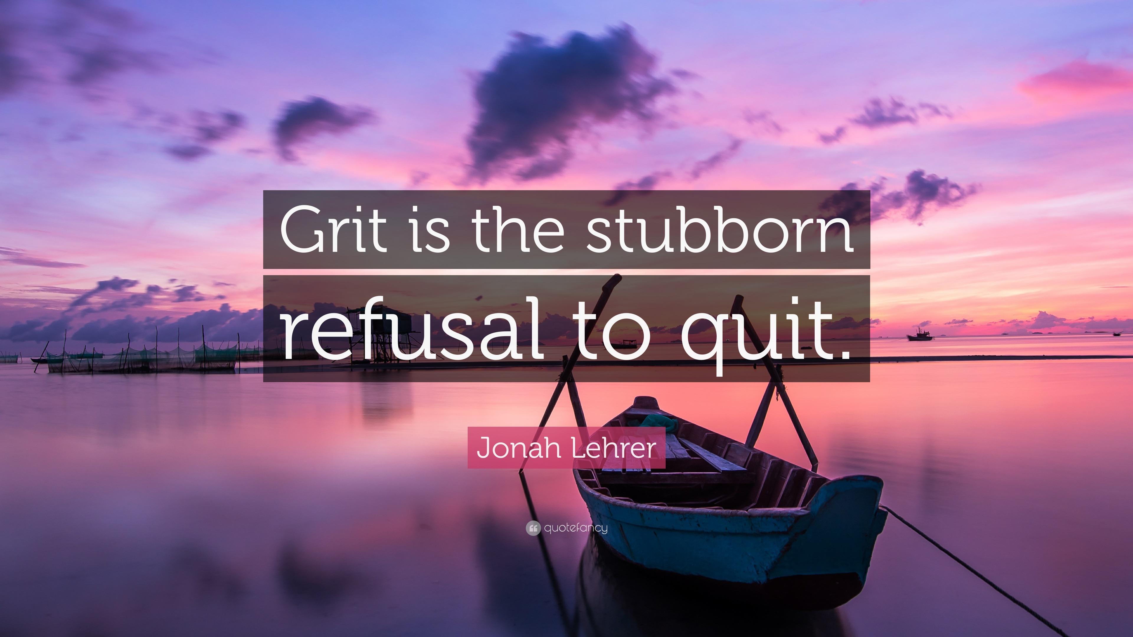 Jonah lehrer quote grit is the stubborn refusal to quit - Quit wallpaper ...