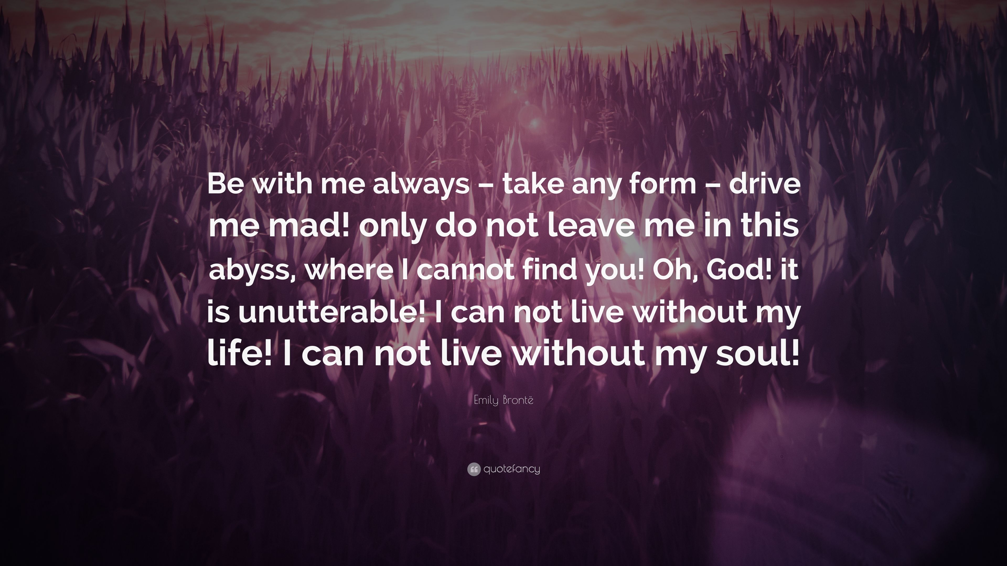 """Emily Brontë Quote: """"Be with me always – take any form"""