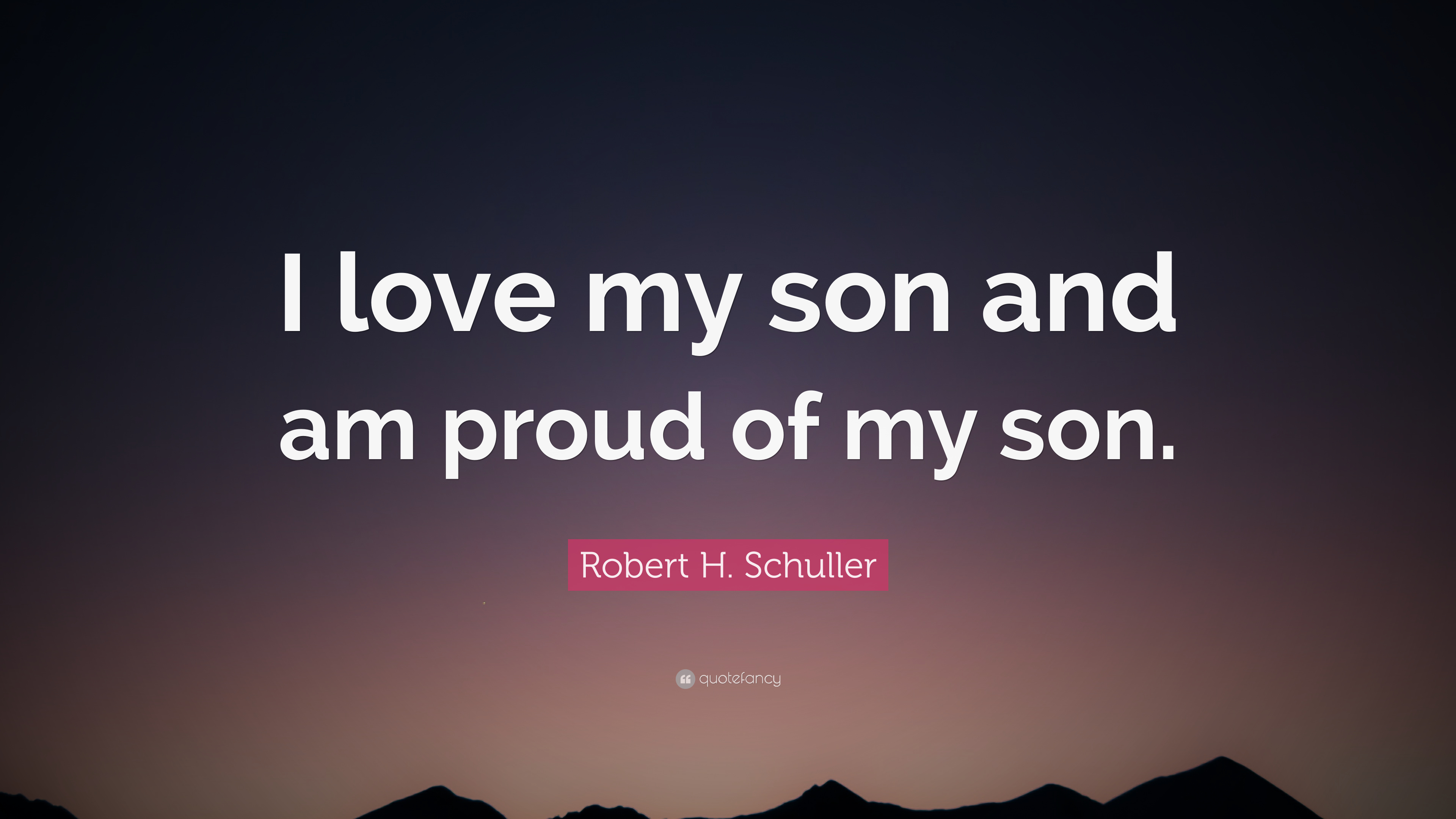 "Robert H. Schuller Quote: ""I love my son and am proud of my son"