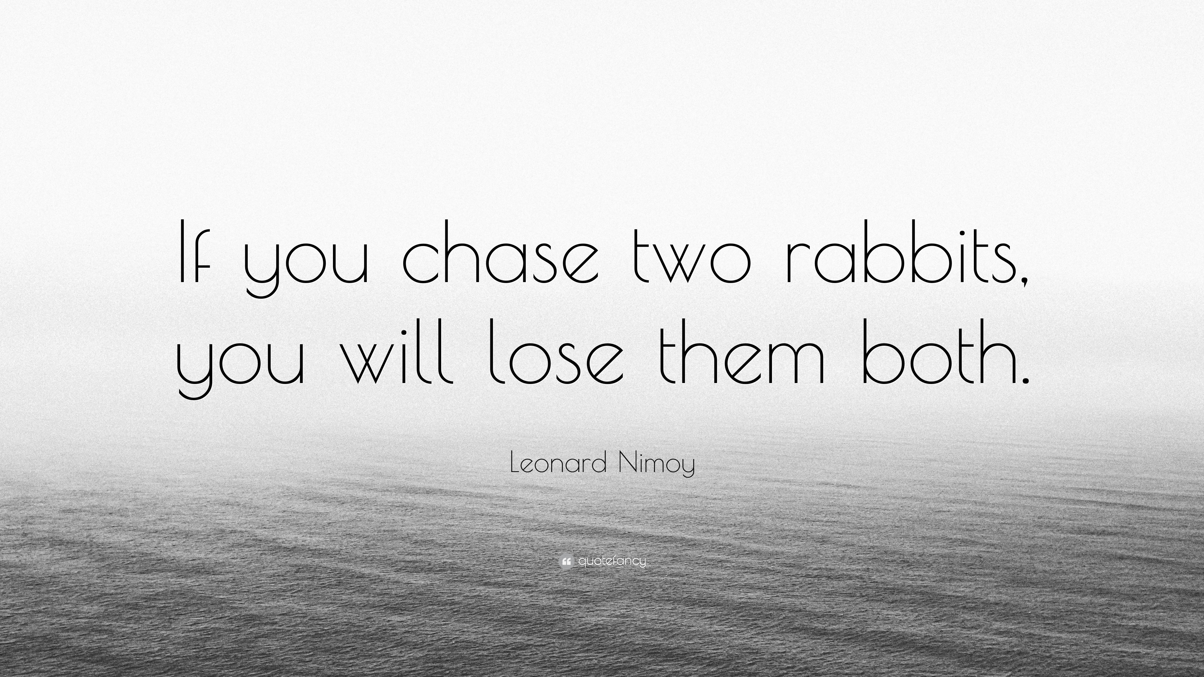 "Leonard Nimoy Quotes Leonard Nimoy Quote ""If You Chase Two Rabbits You Will Lose Them"