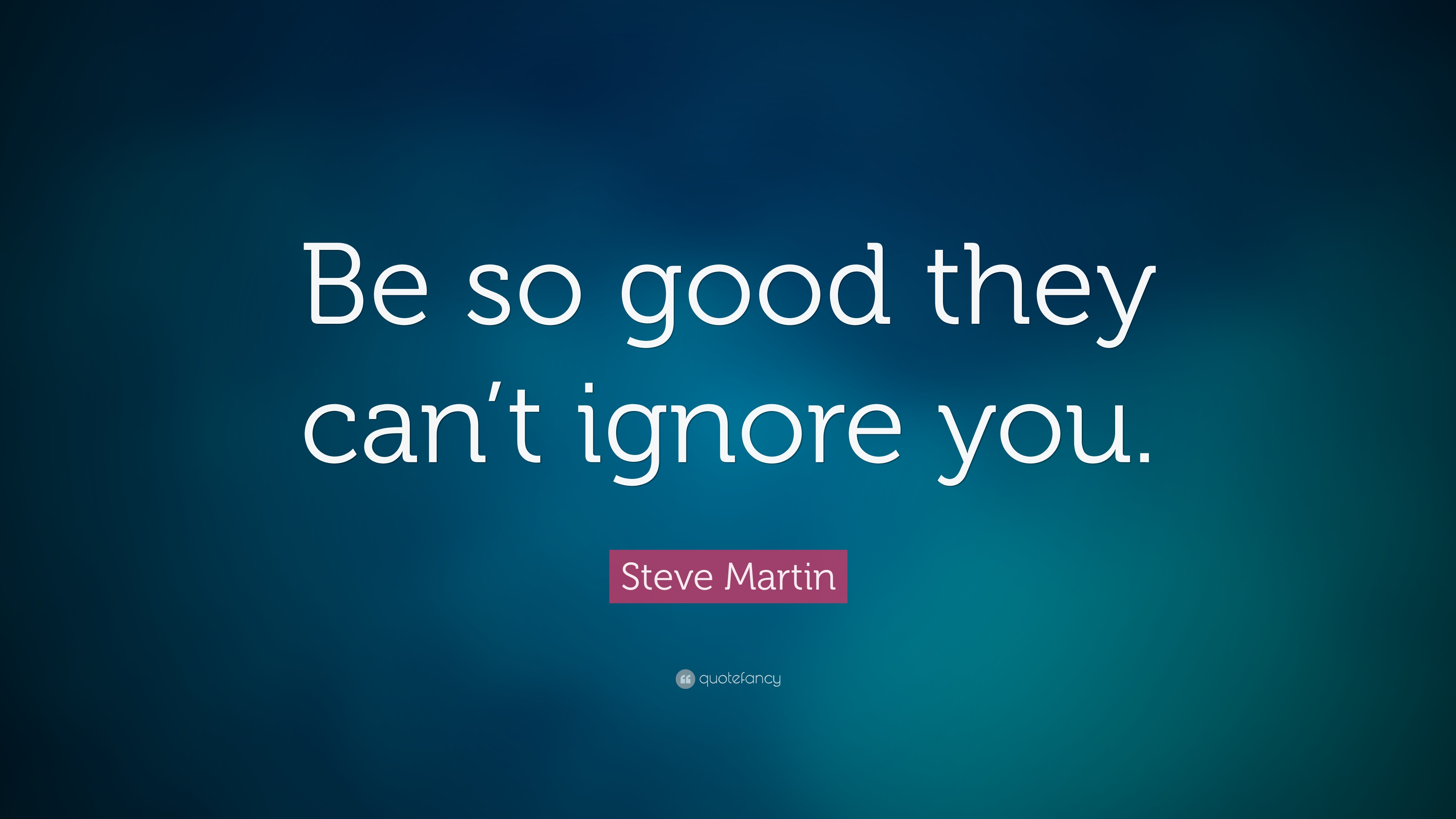 Steve Martin Quote Be So Good They Can T Ignore You