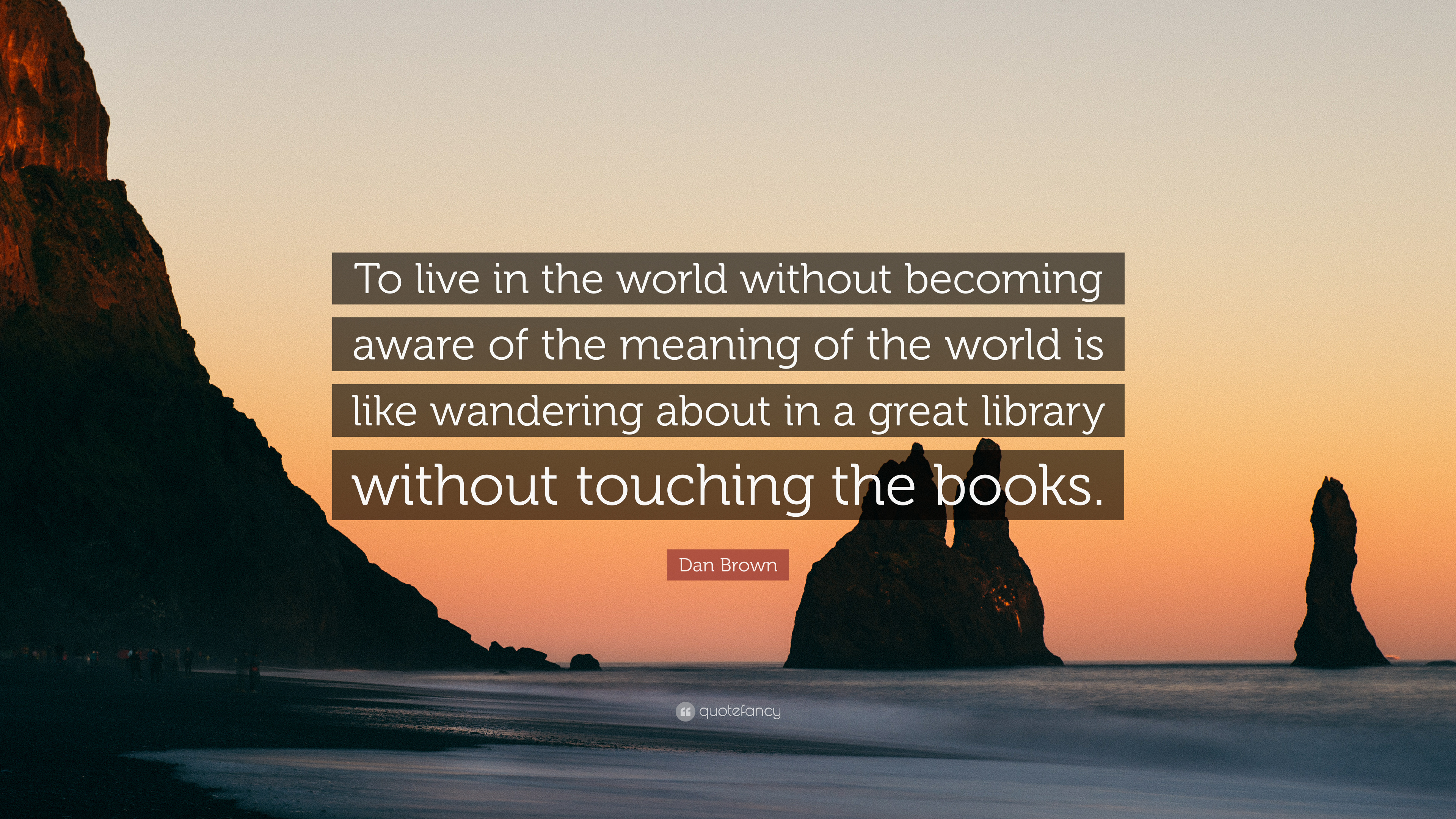 "Dan Brown Quote: ""To live in the world without becoming aware of the meaning"