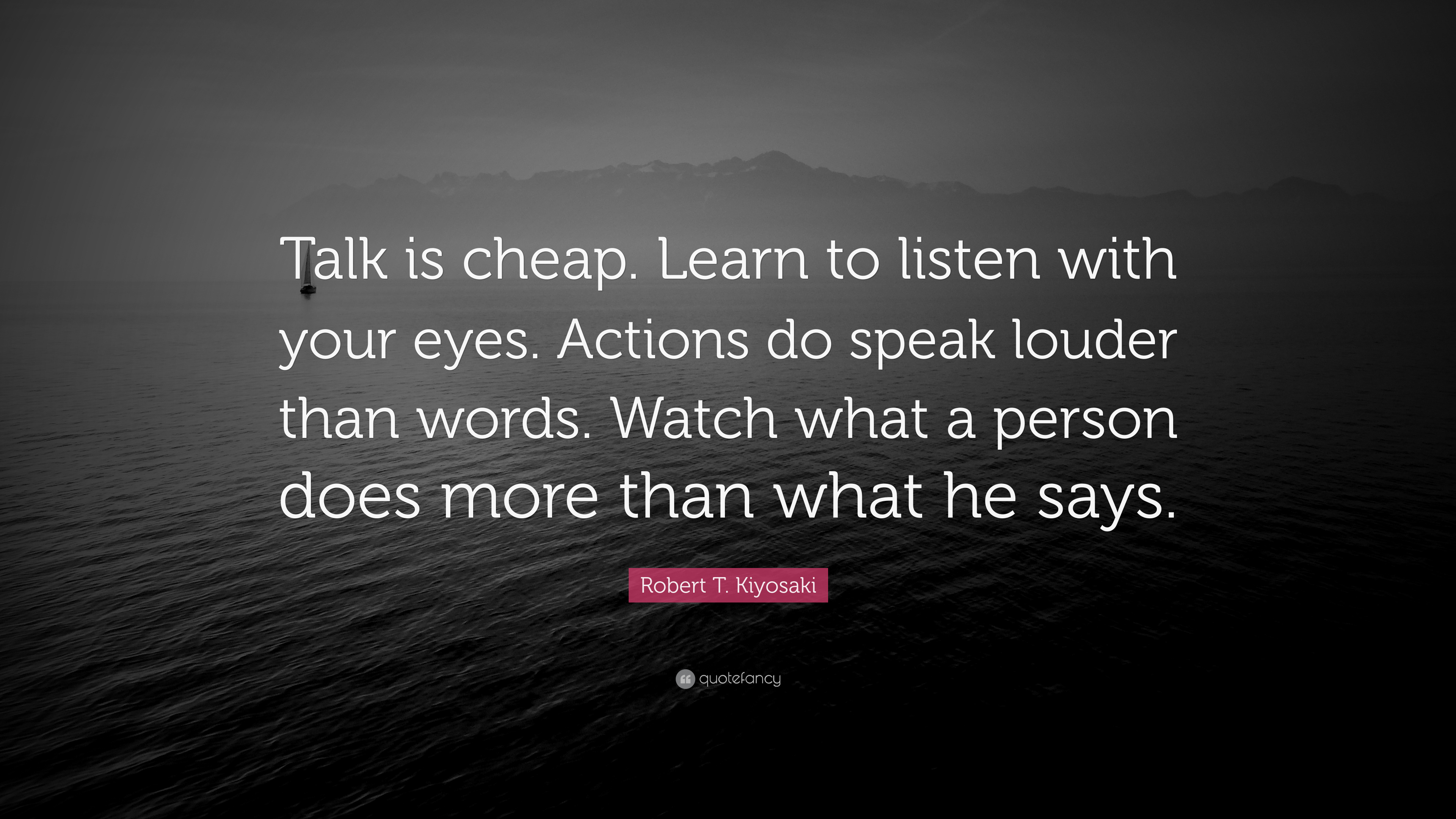 """Your Actions Speak Louder Than Words: Robert T. Kiyosaki Quote: """"Talk Is Cheap. Learn To Listen"""