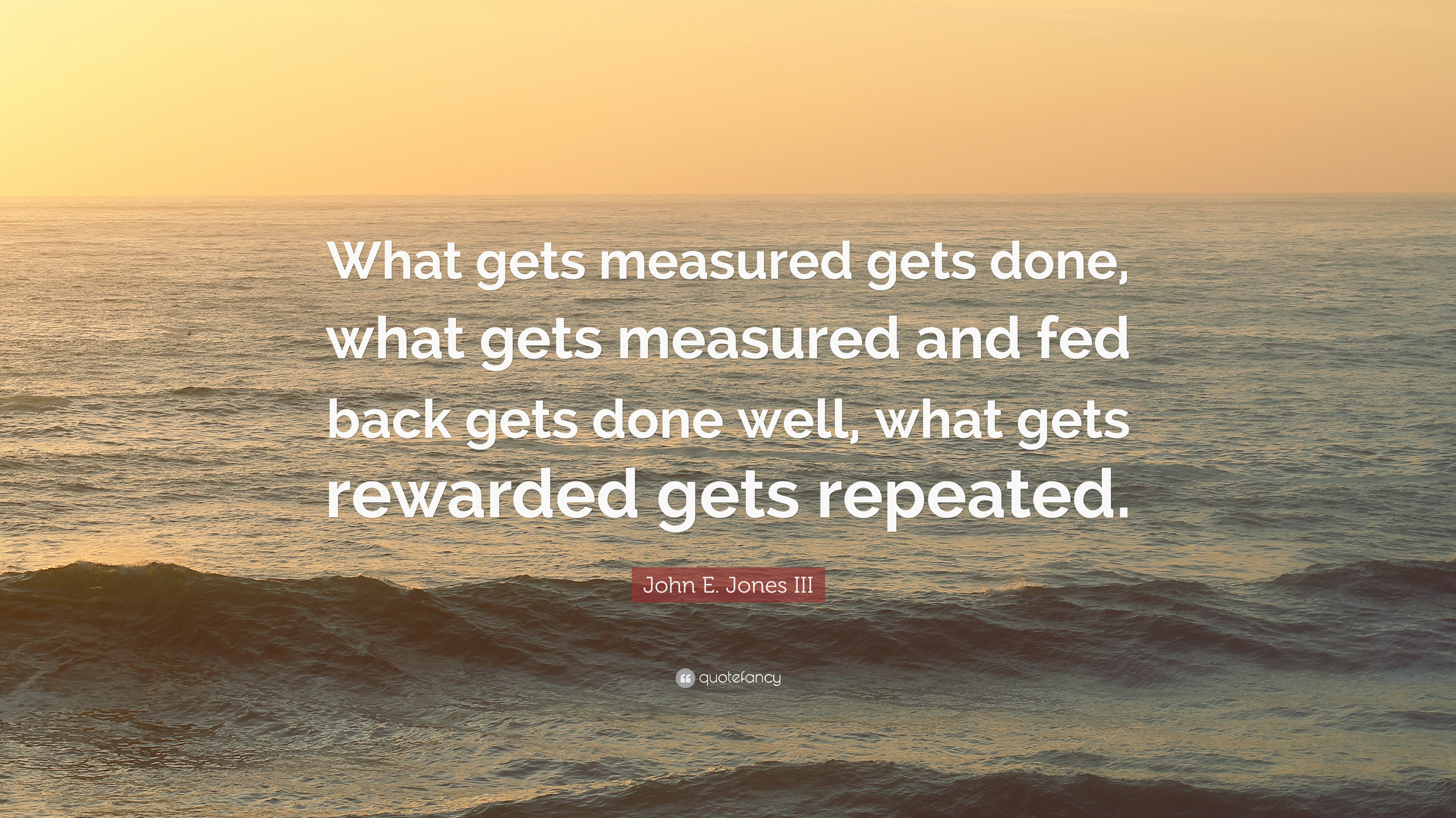 what gets rewarded gets done Because it is true that what gets measured gets done, it is critically important to measure and manage compensation  of course, the problem is that to reward performance and stay within market.