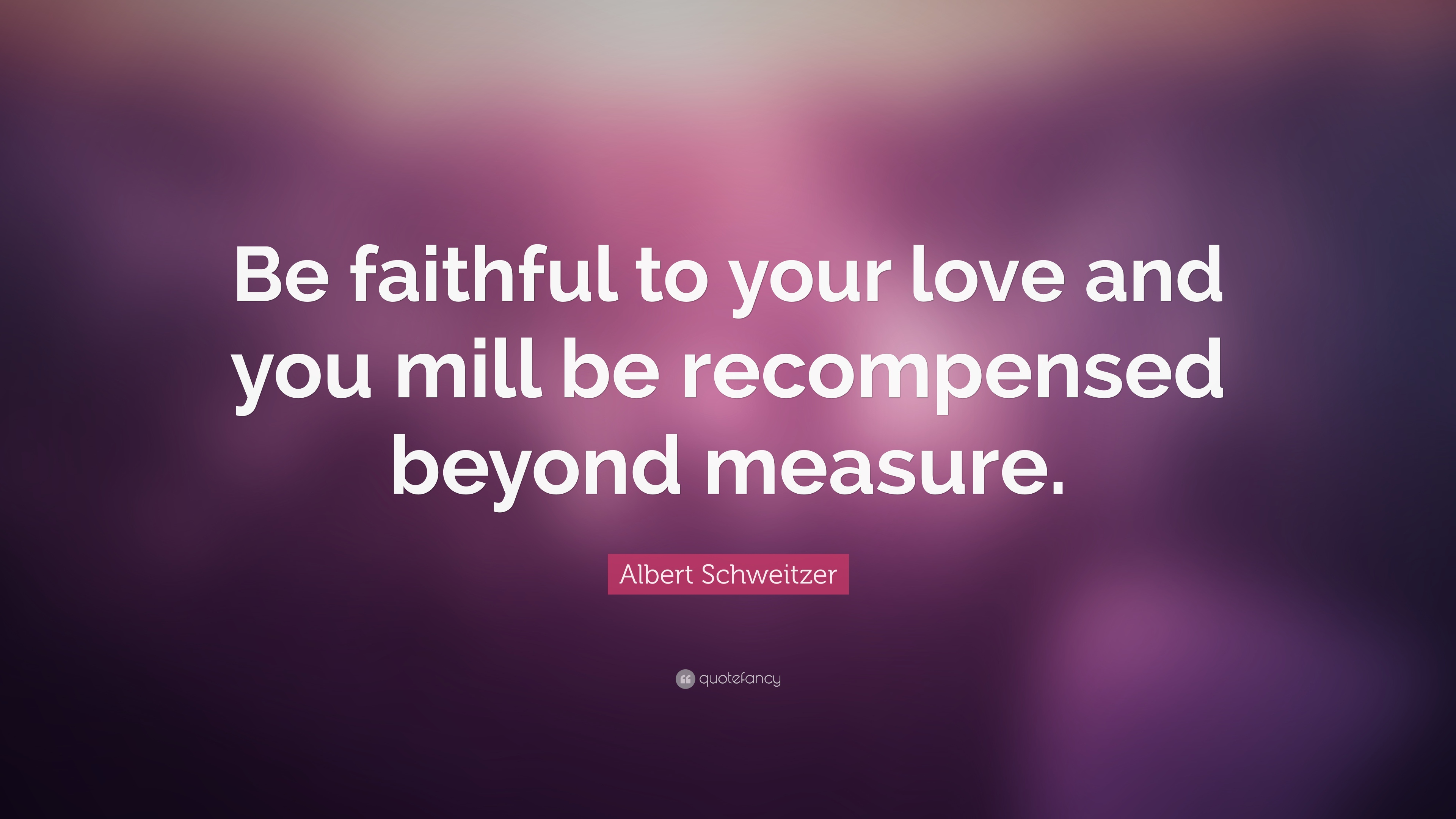 "Albert Schweitzer Quote: ""Be faithful to your love and you ..."