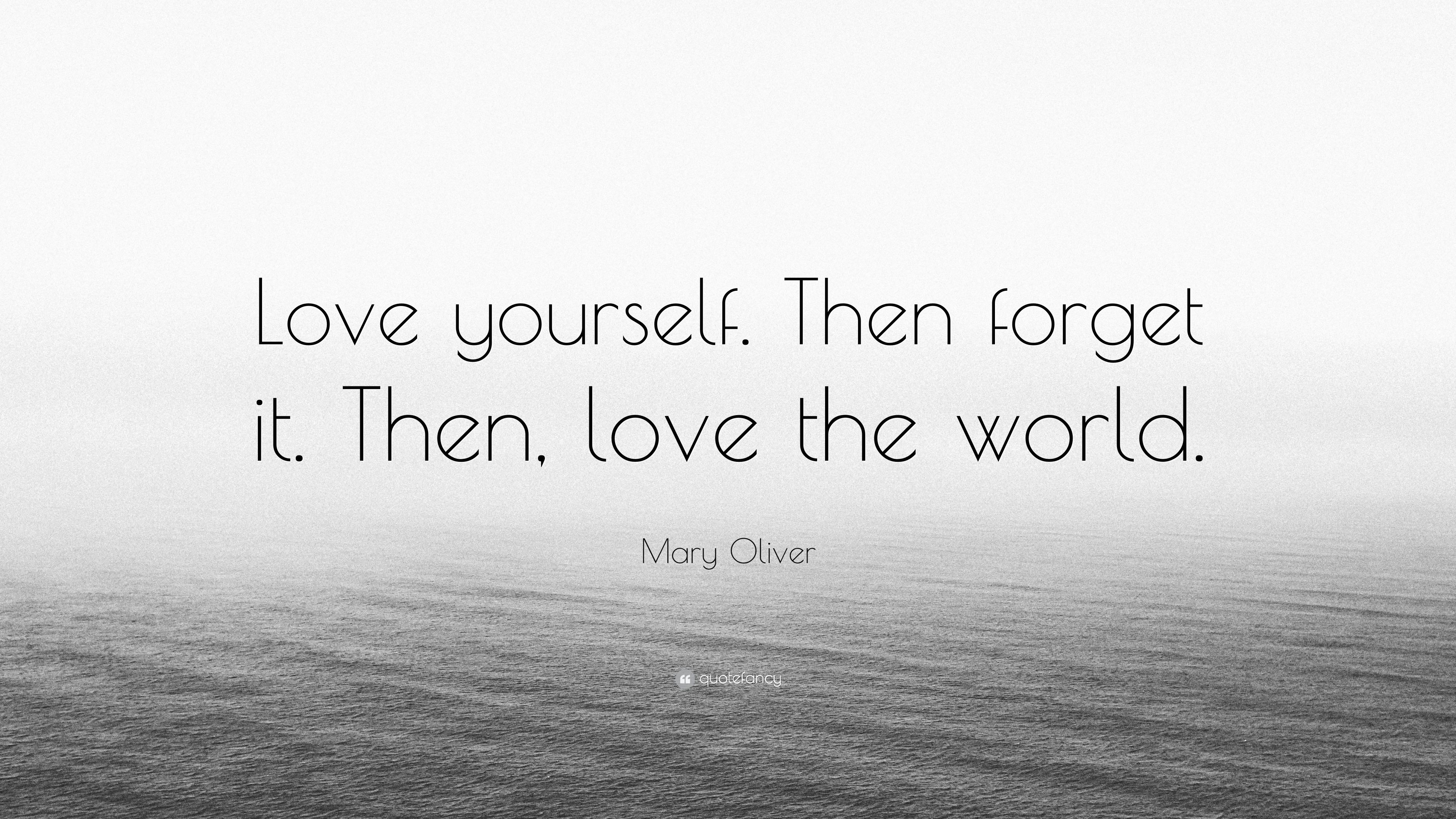 """Mary Oliver Love Quotes Mary Oliver Quote """"Love Yourselfthen Forget Itthen Love The"""
