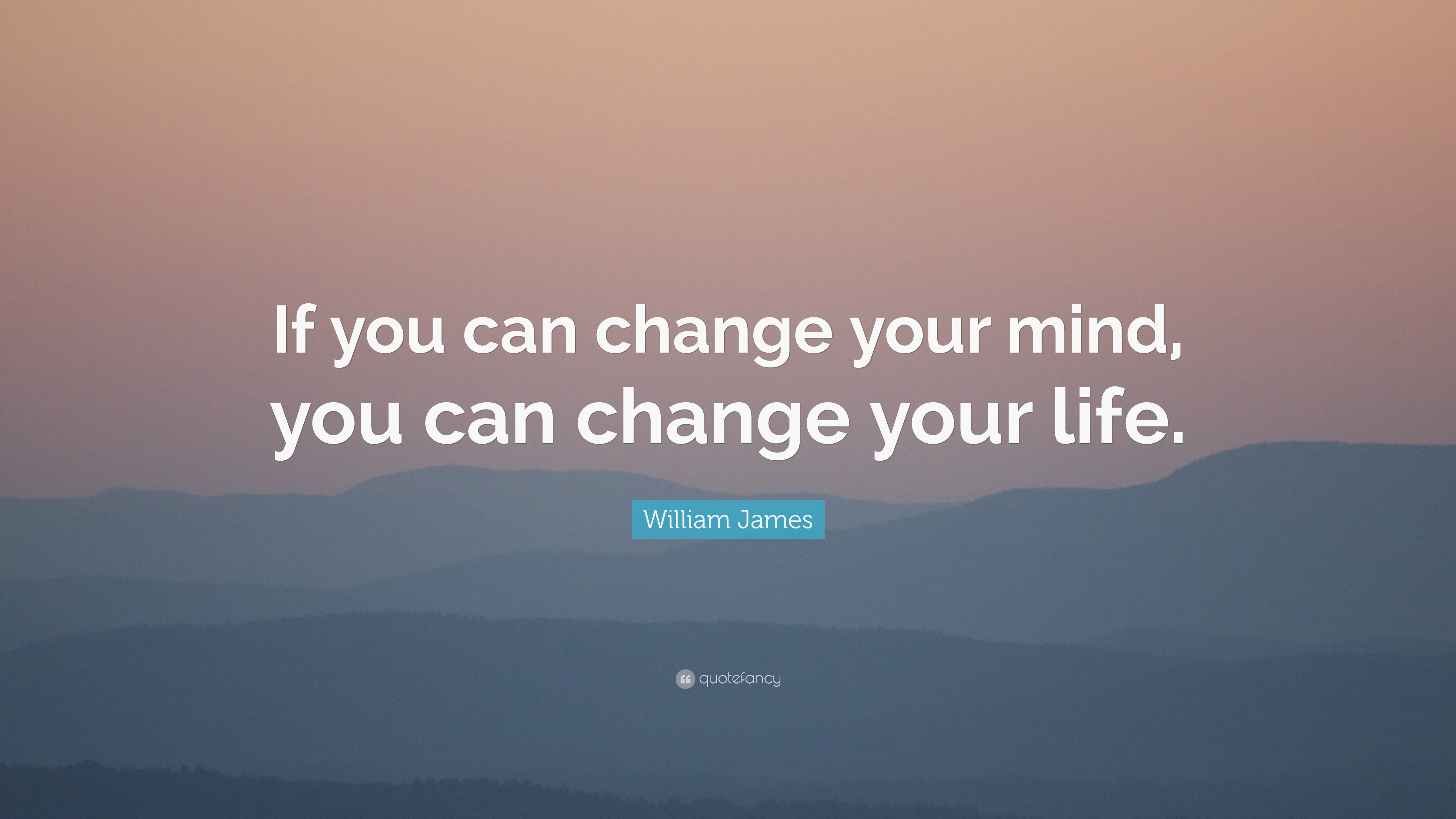 William James Quote If You Can Change Your Mind You Can Change