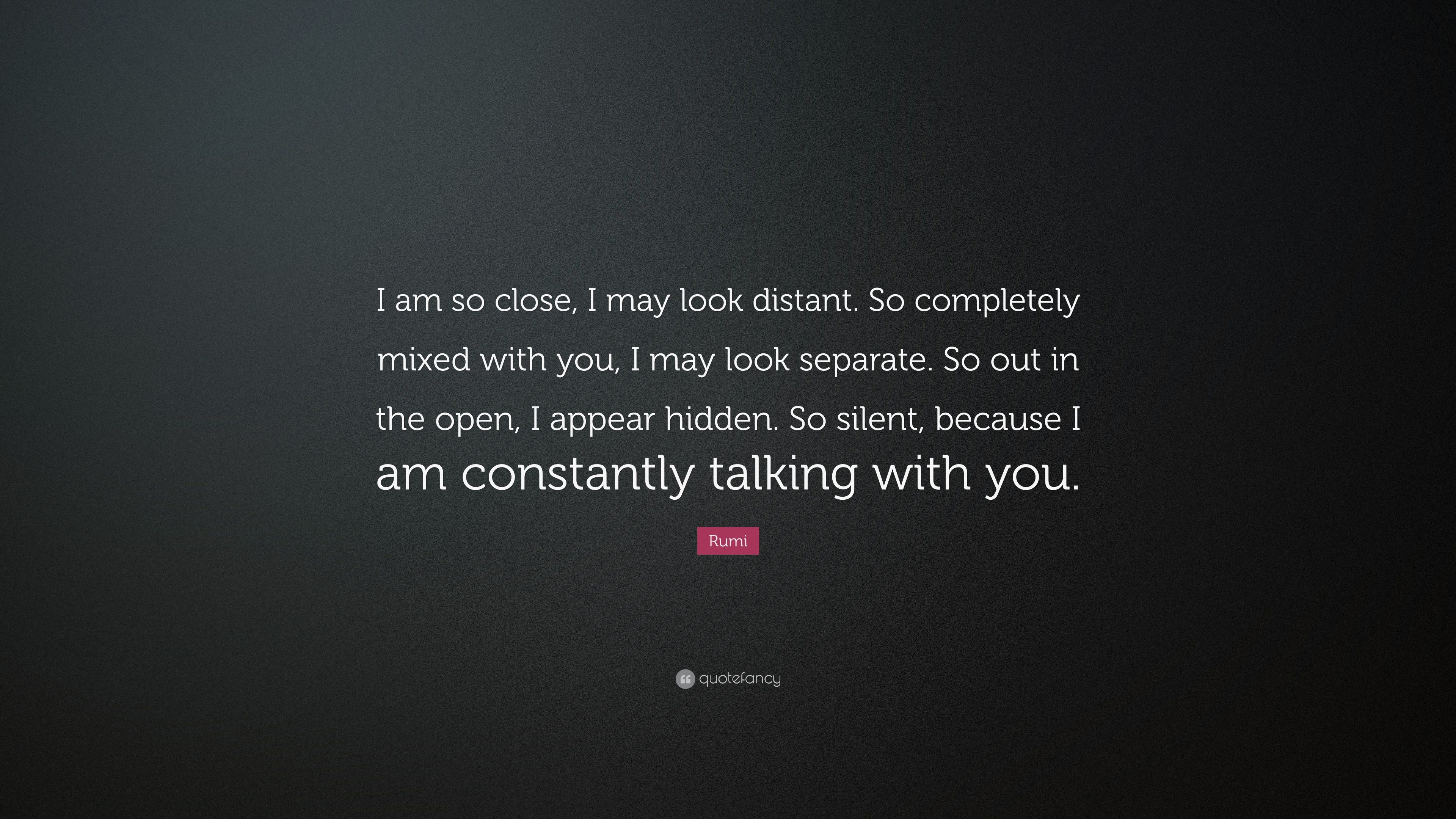 Rumi Quote I Am So Close I May Look Distant So Completely Mixed