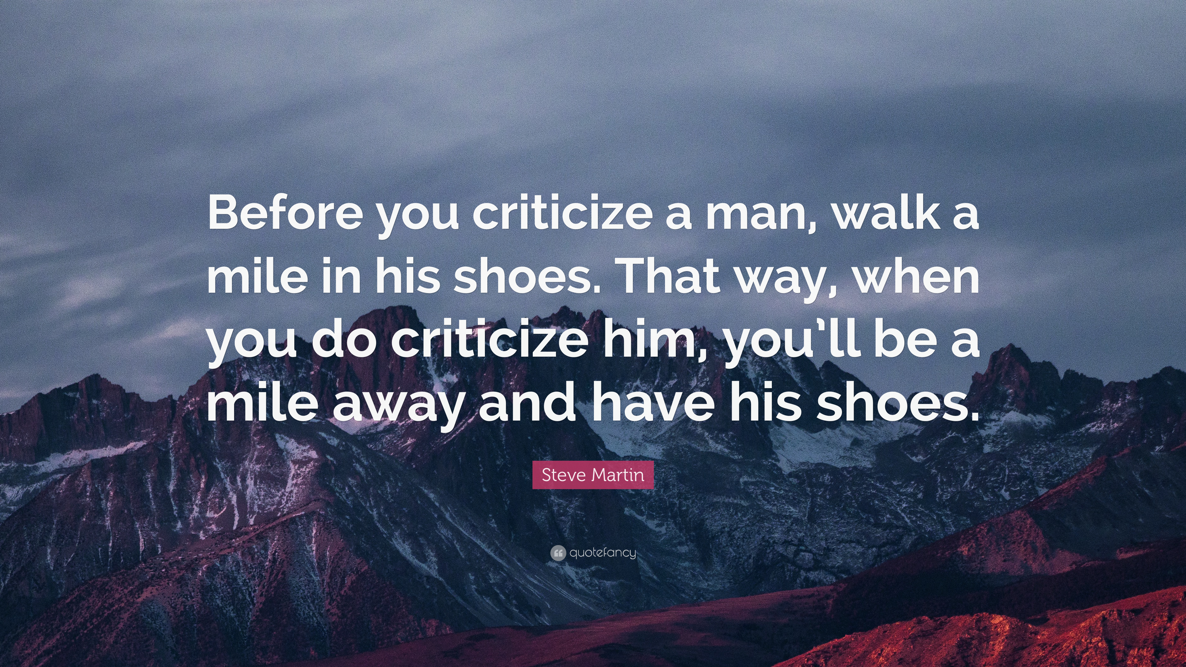 before you criticize someone walk a mile in their shoes