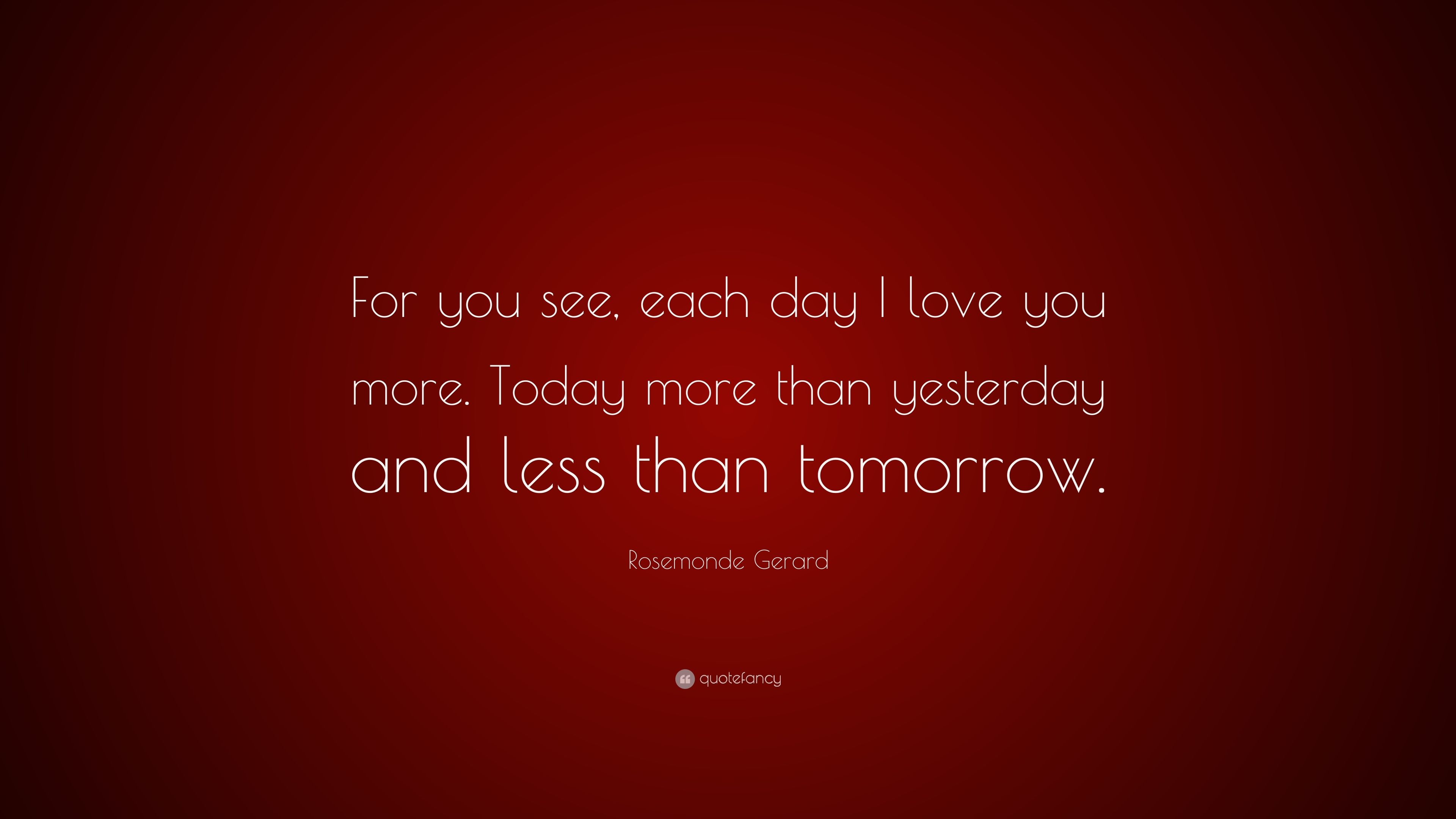 """Rosemonde Gerard Quote: """"For You See, Each Day I Love You"""