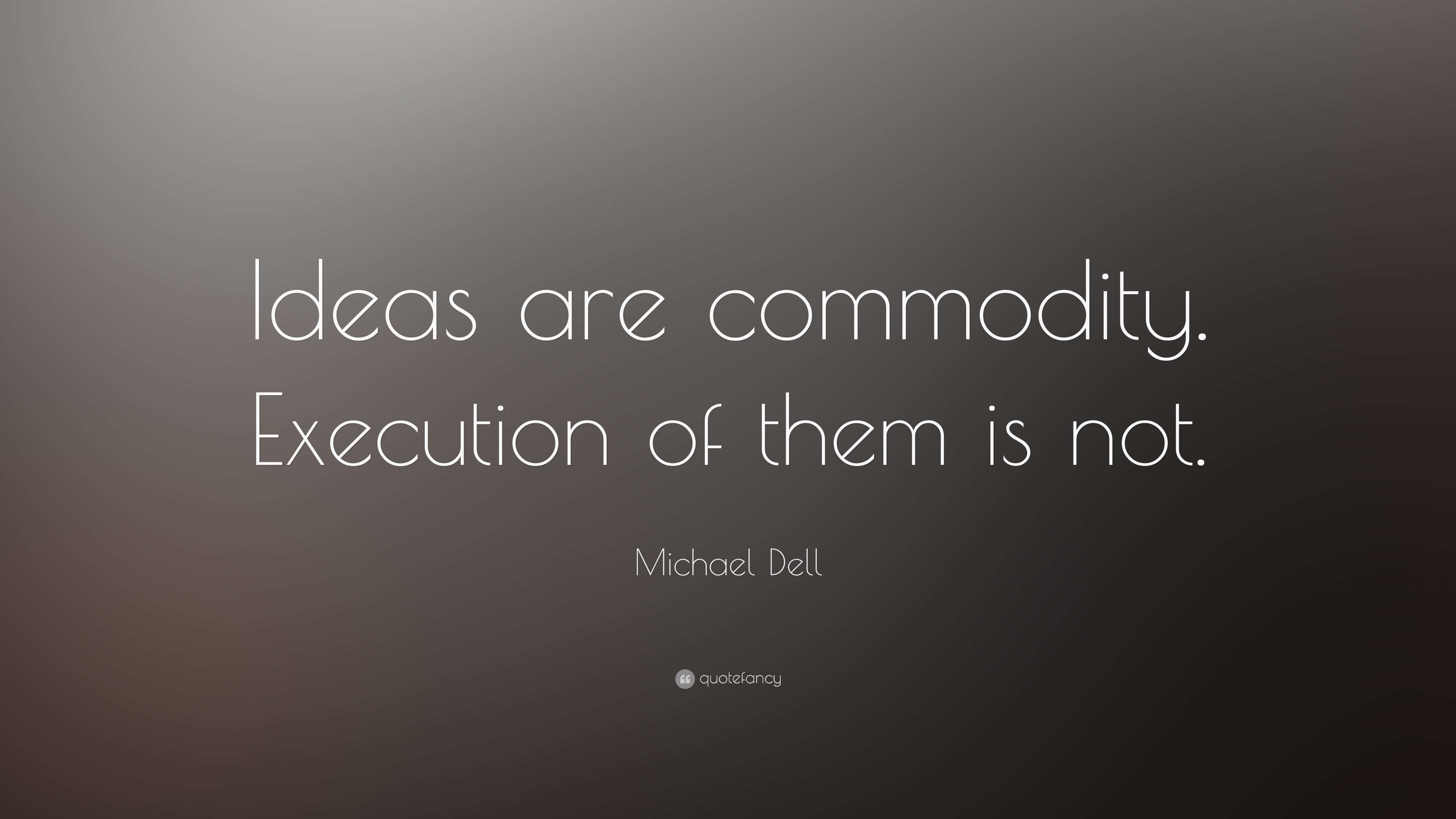 "Commodity Quotes Michael Dell Quote ""Ideas Are Commodityexecution Of Them Is Not"
