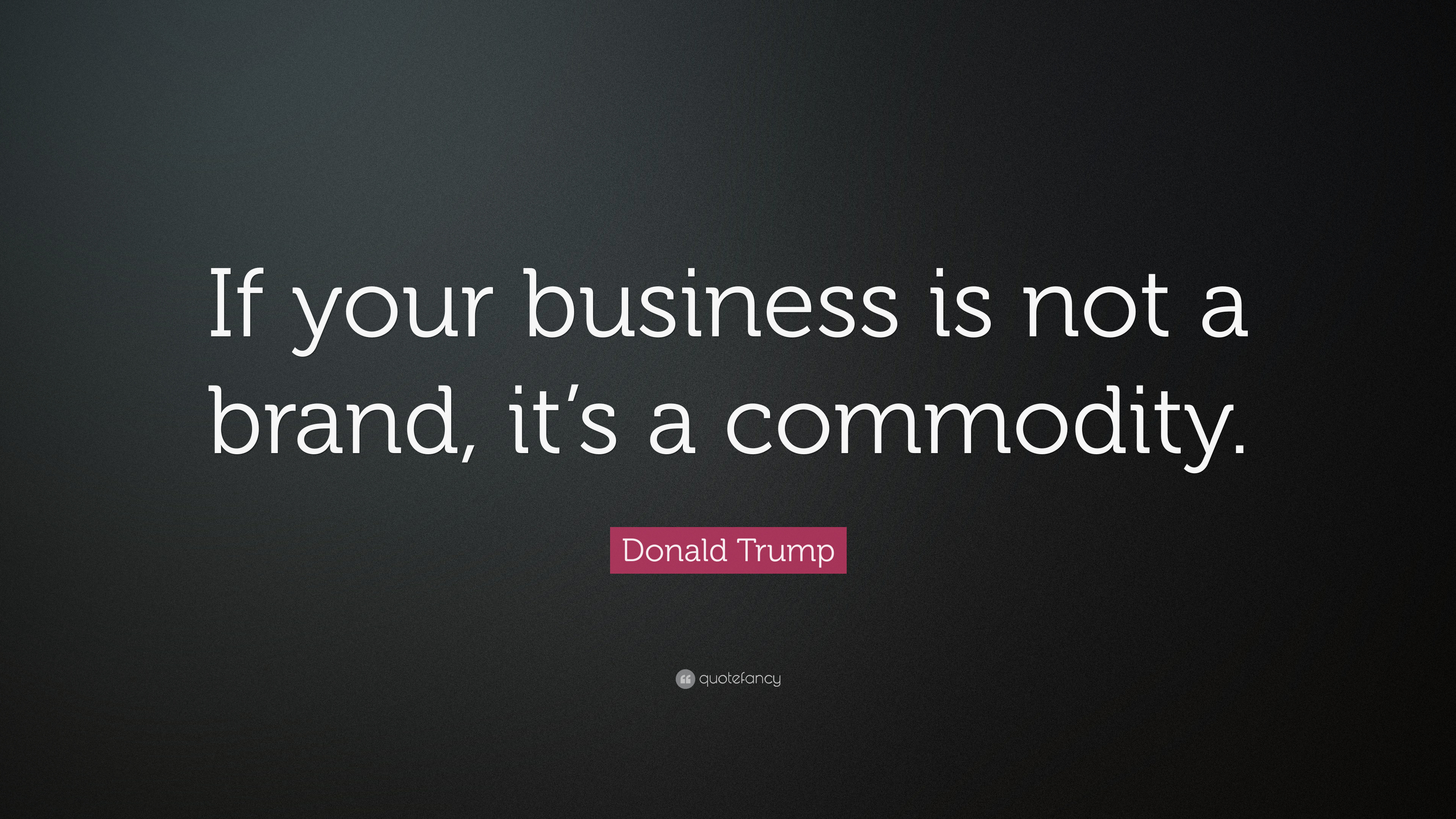 "Commodity Quotes Donald Trump Quote ""If Your Business Is Not A Brand It's A"