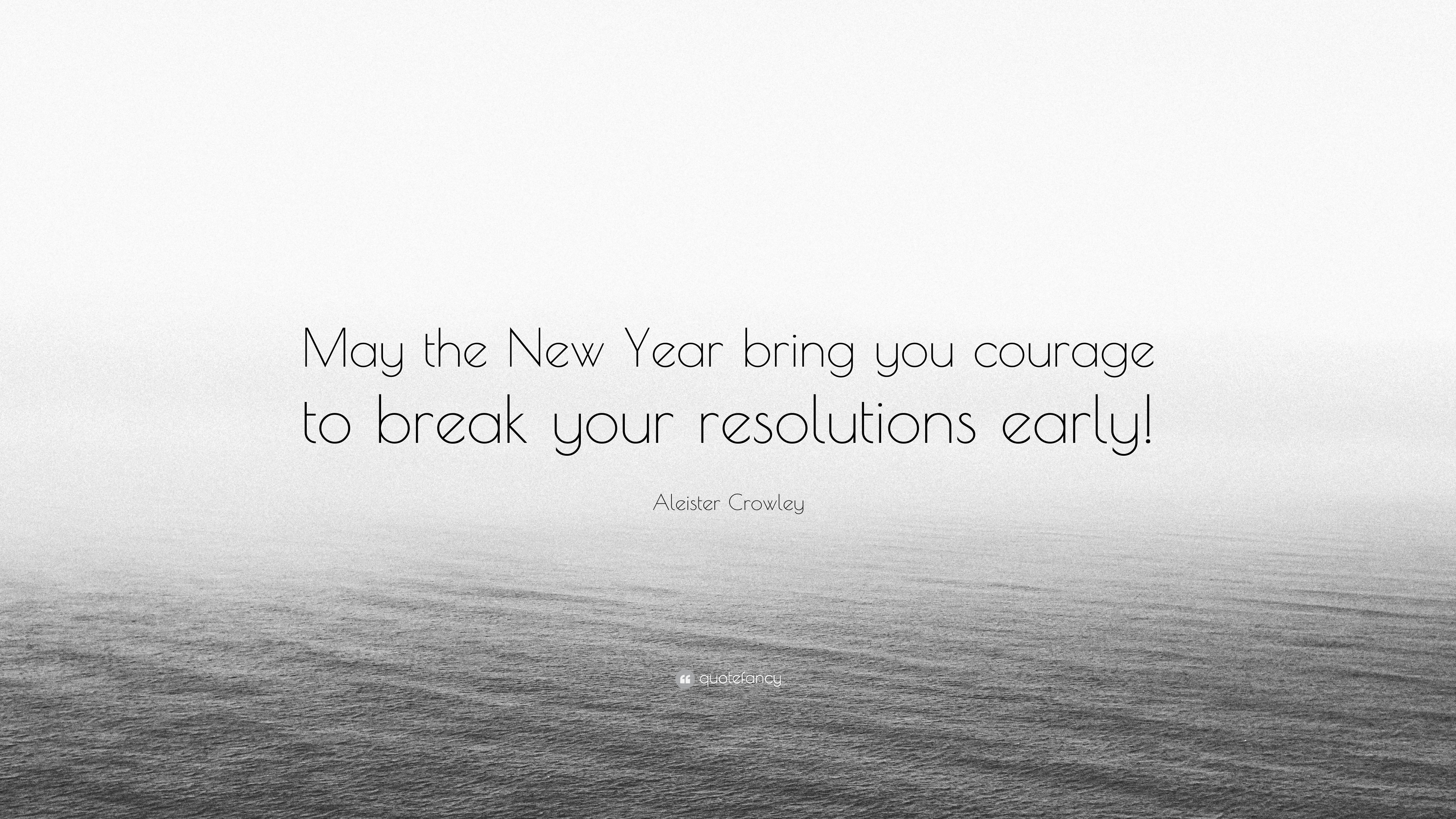 """Aleister Crowley Quote: """"May the New Year bring you courage to break ..."""