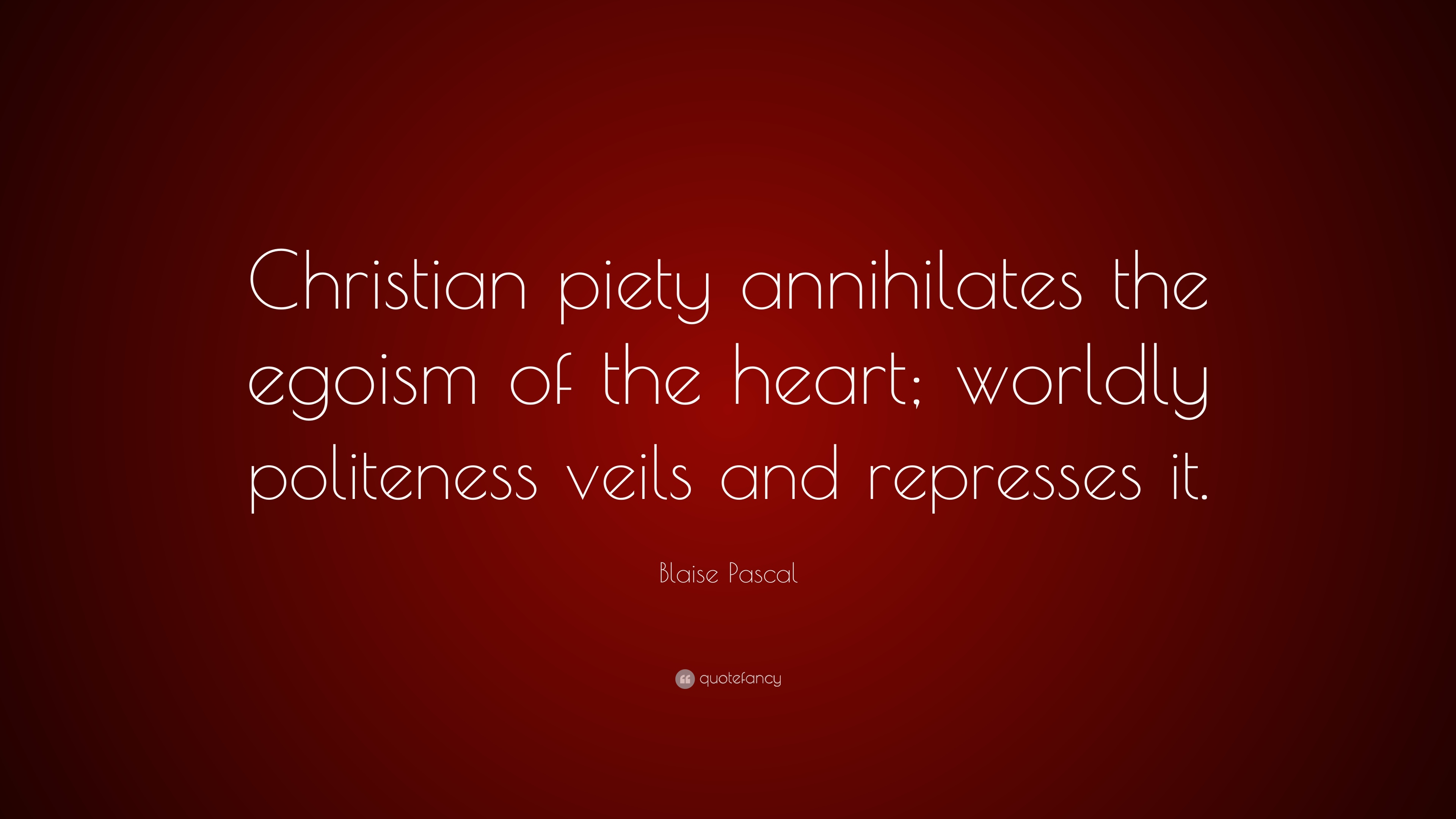 "blaise pascal quote ""christian piety annihilates the egoism of"