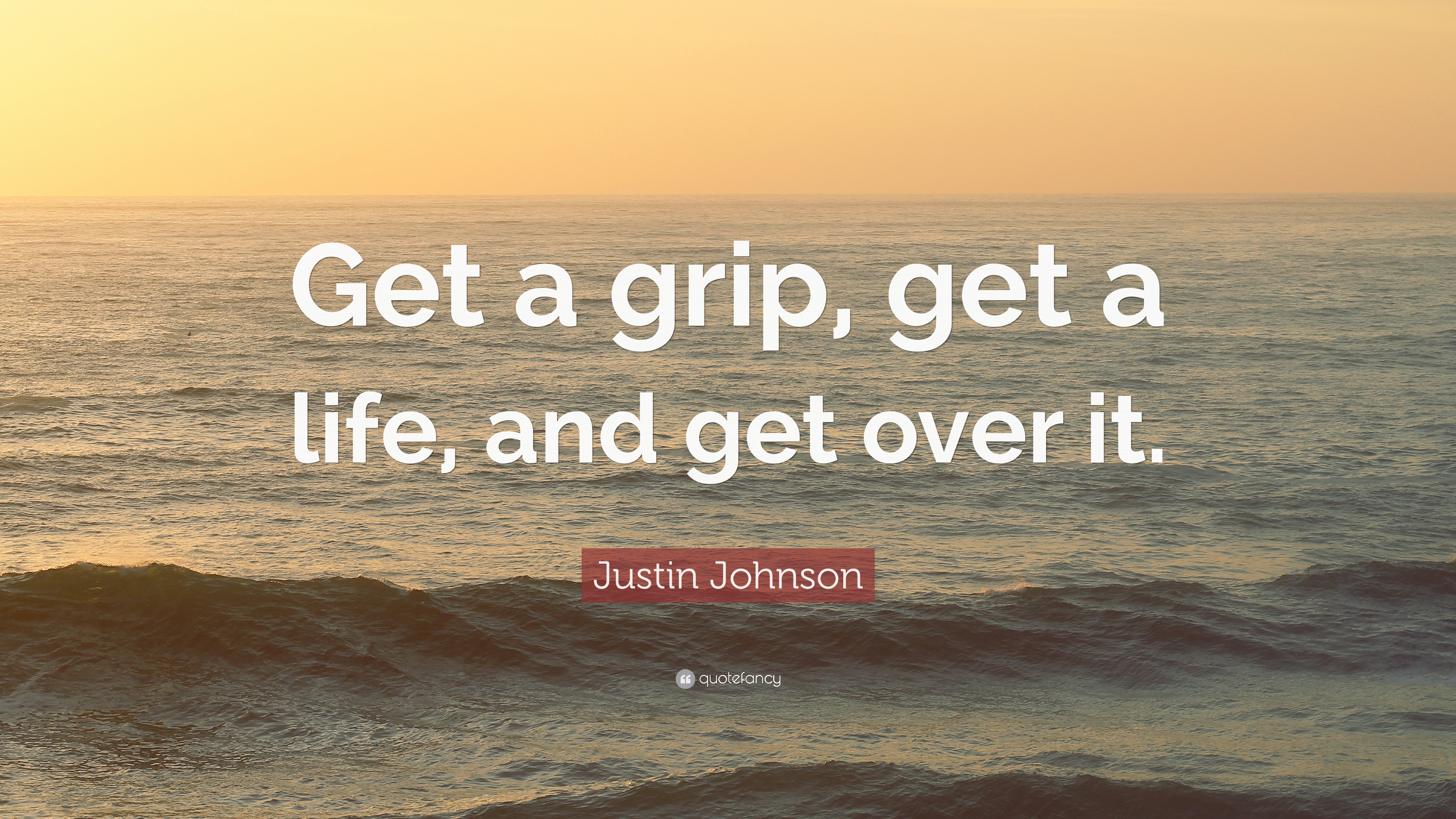 "Get A Life Quotes Justin Johnson Quote ""Get A Grip Get A Life And Get Over It"