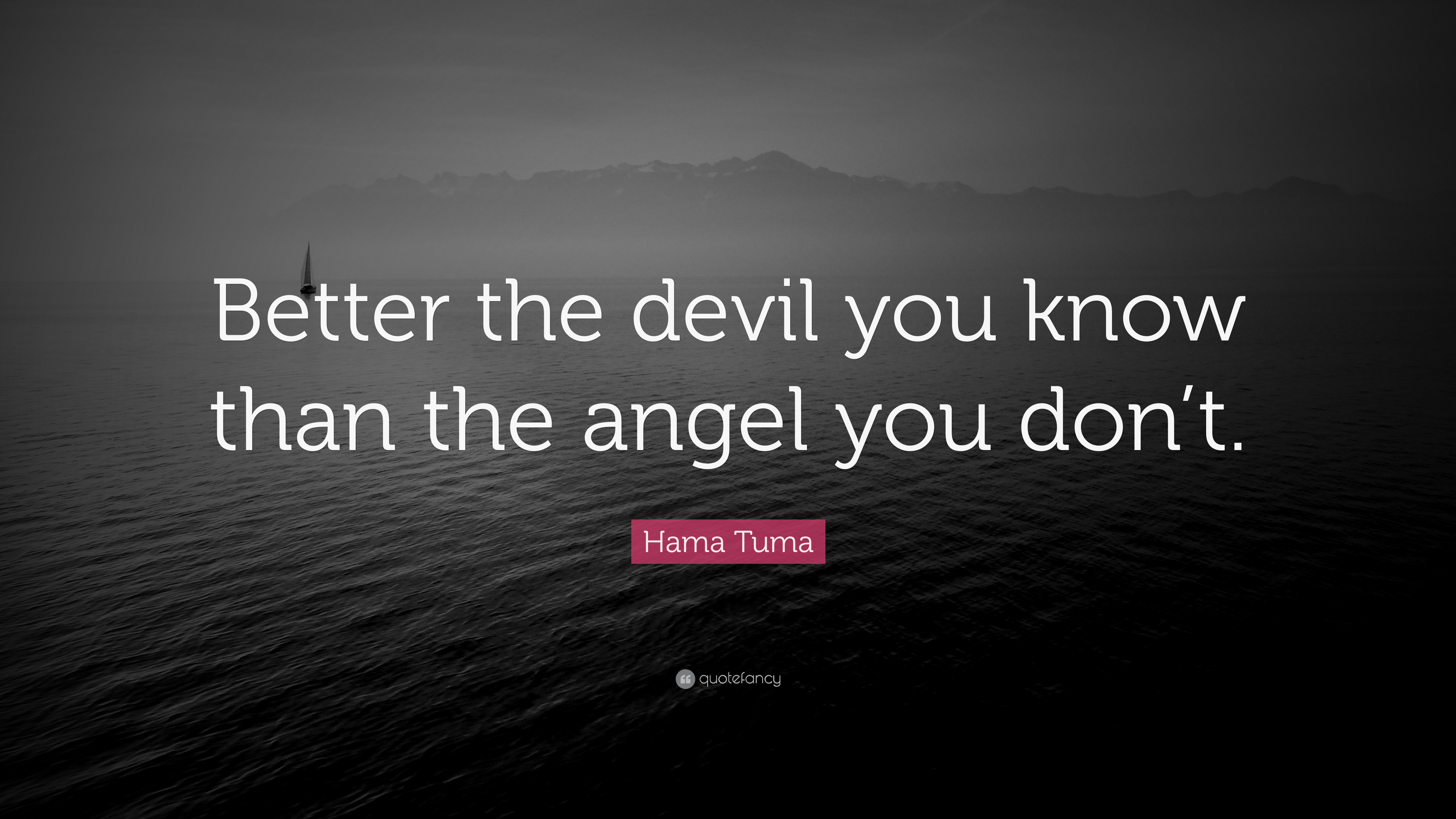 Hama Tuma Quote Better The Devil You Know Than The Angel You Dont