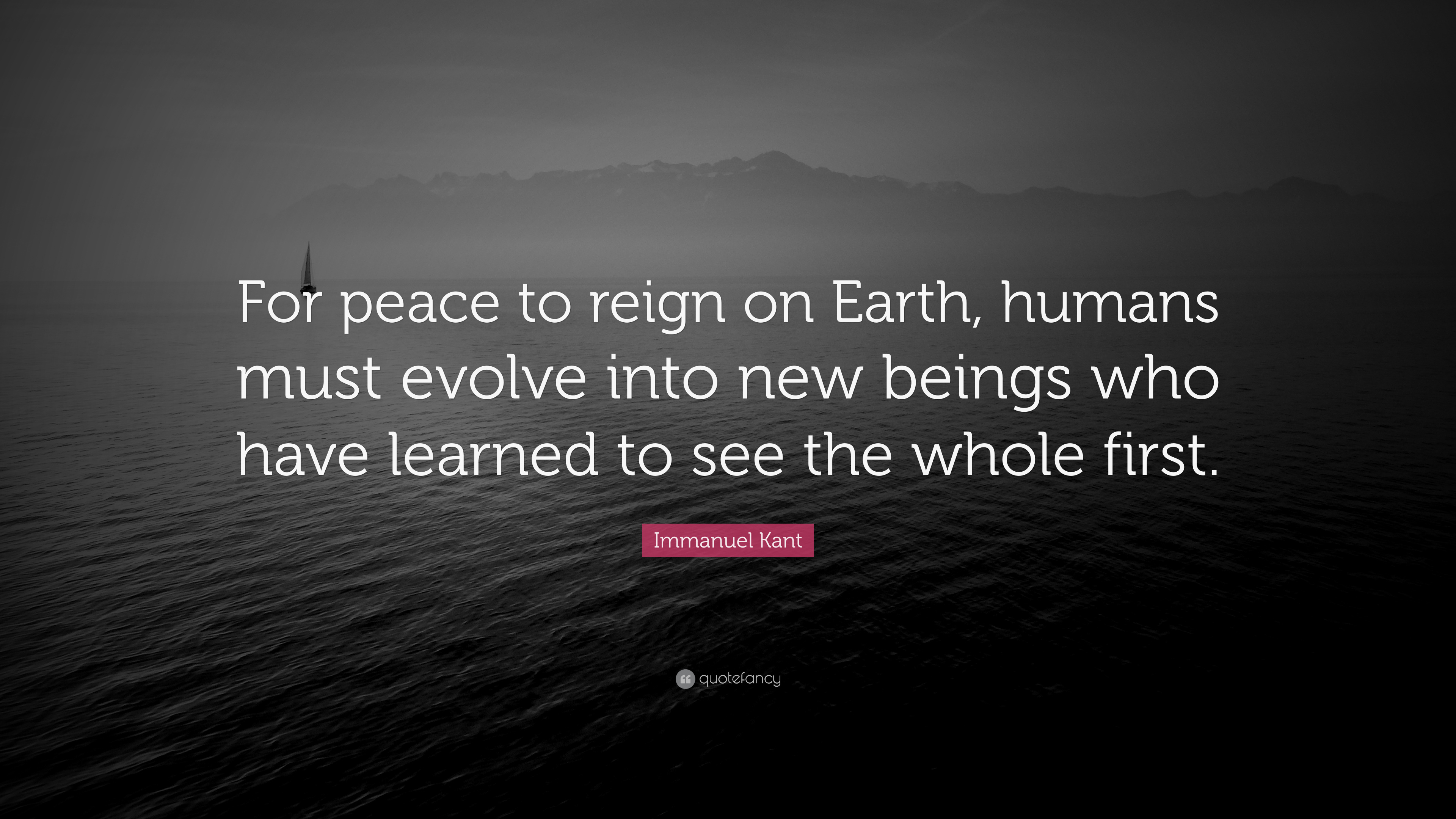 "Immanuel Kant Quote: ""For peace to reign on Earth, humans must evolve into  new beings who have learned to see the whole first."" (12 wallpapers) -  Quotefancy"