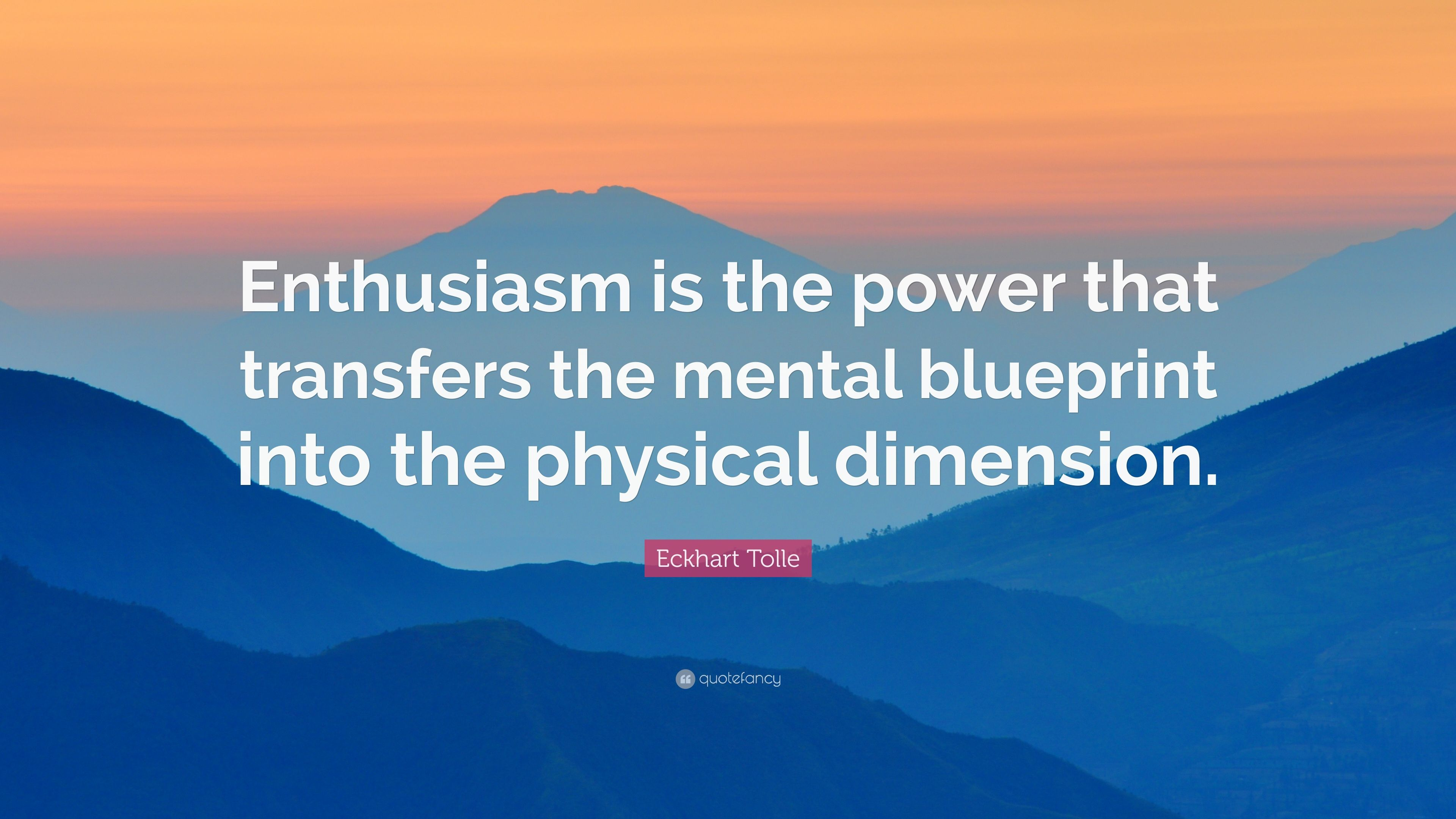 Eckhart tolle quote enthusiasm is the power that transfers the eckhart tolle quote enthusiasm is the power that transfers the mental blueprint into the malvernweather Gallery