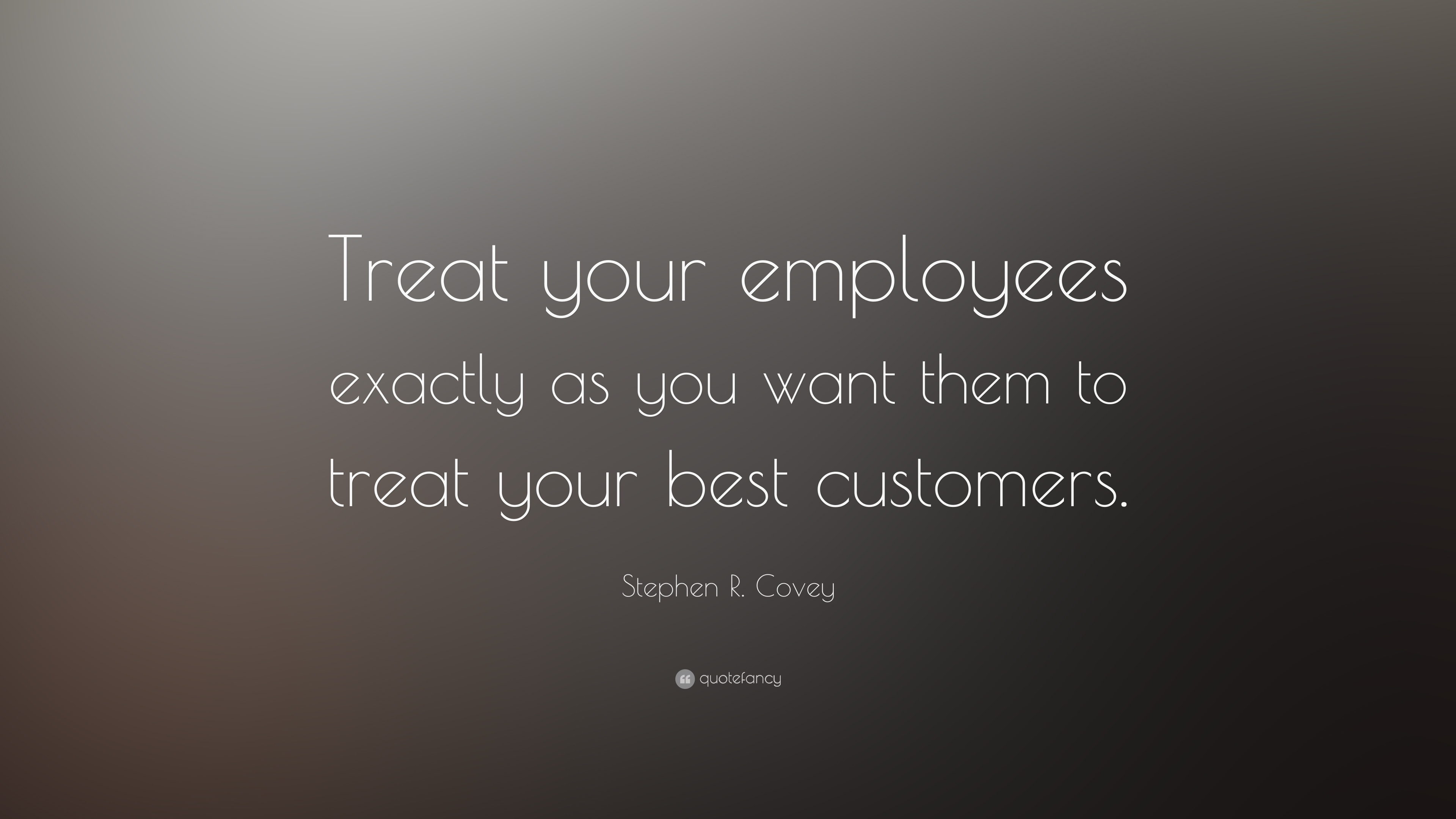 Stephen R Covey Quote Treat Your Employees Exactly As You Want