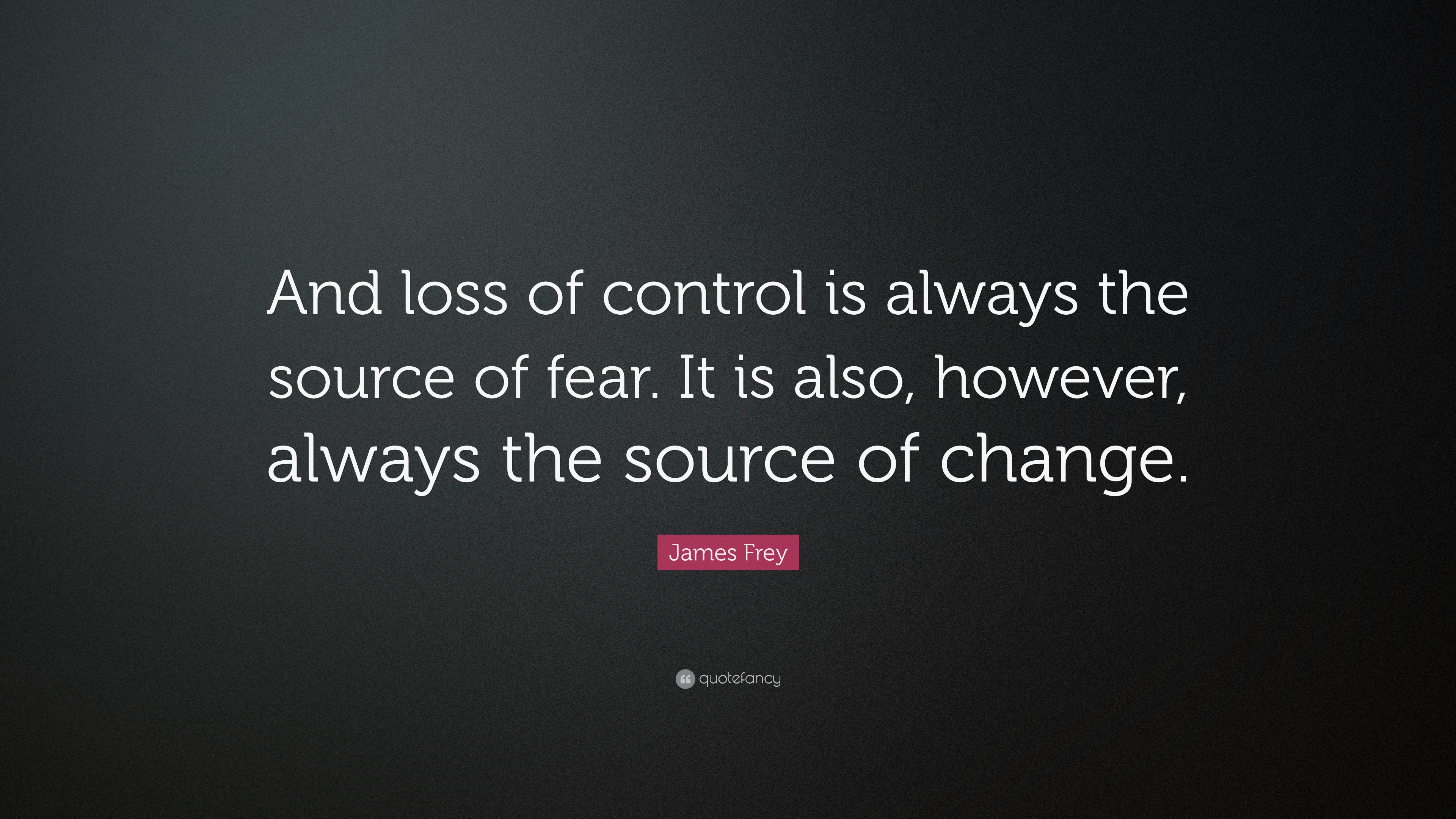"Quotes For Loss James Frey Quote ""And Loss Of Control Is Always The Source Of"