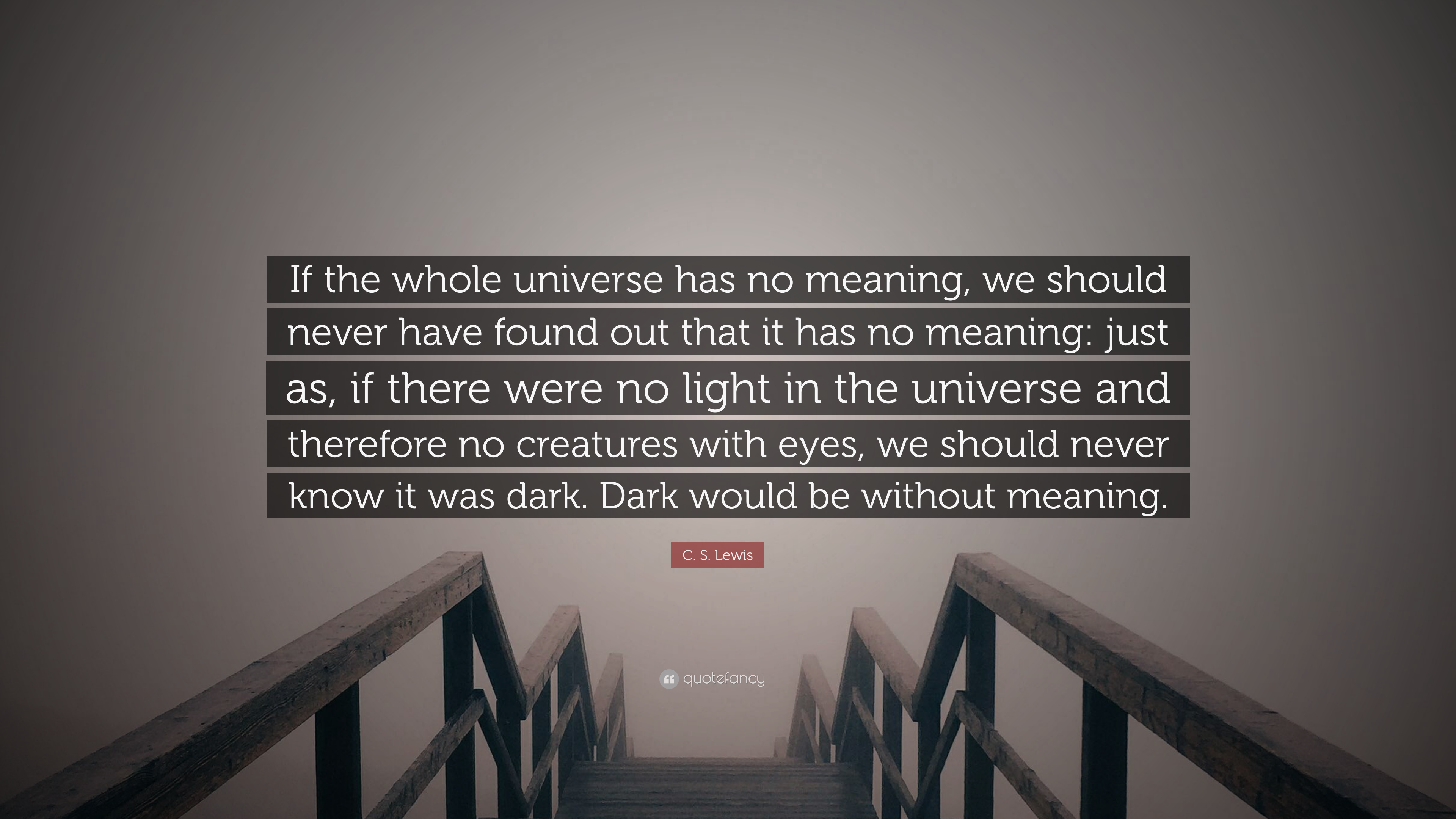 "C  S  Lewis Quote: ""If the whole universe has no meaning, we should"