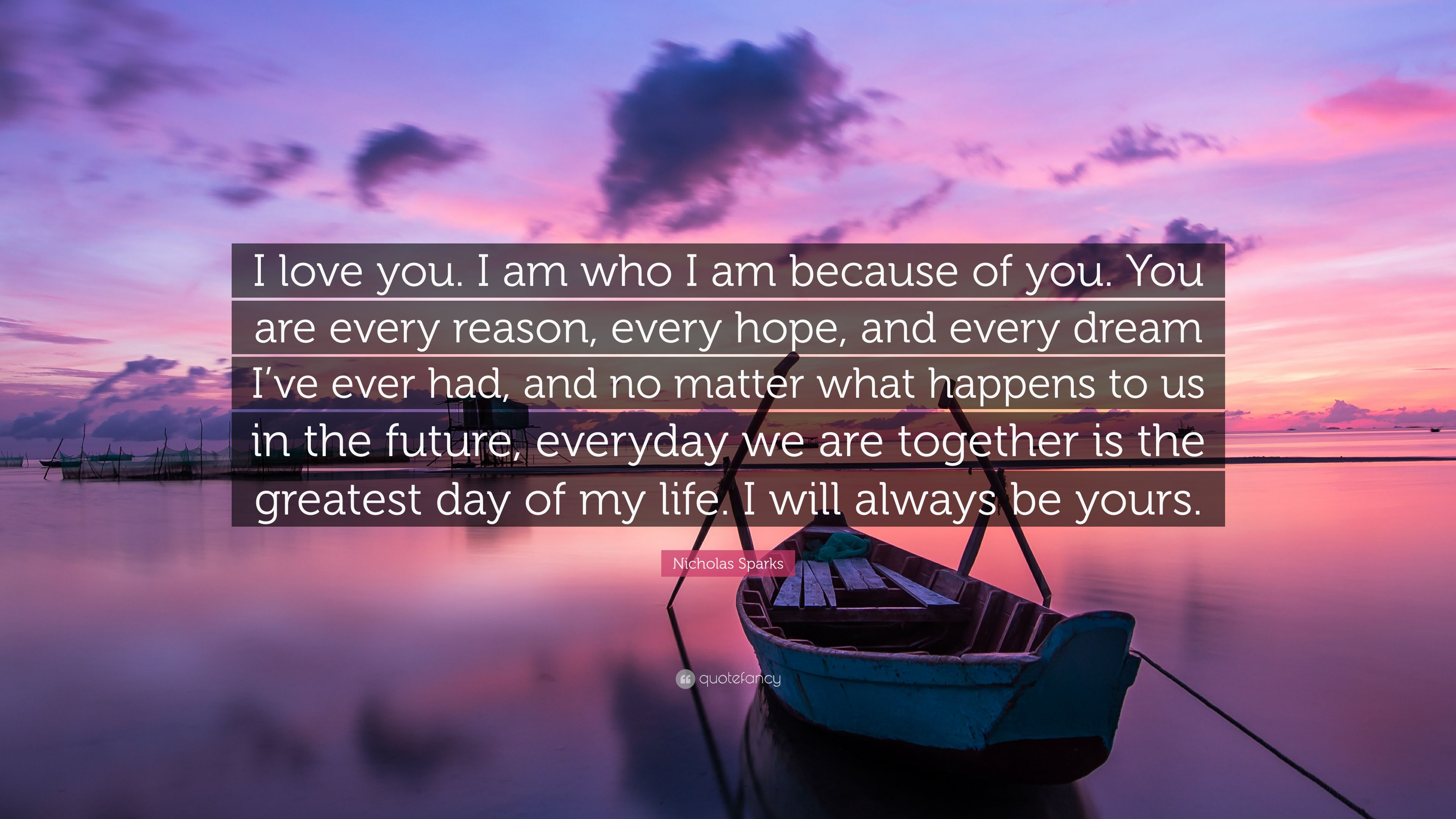 "Nicholas Sparks Quote ""I love you I am who I am because of"