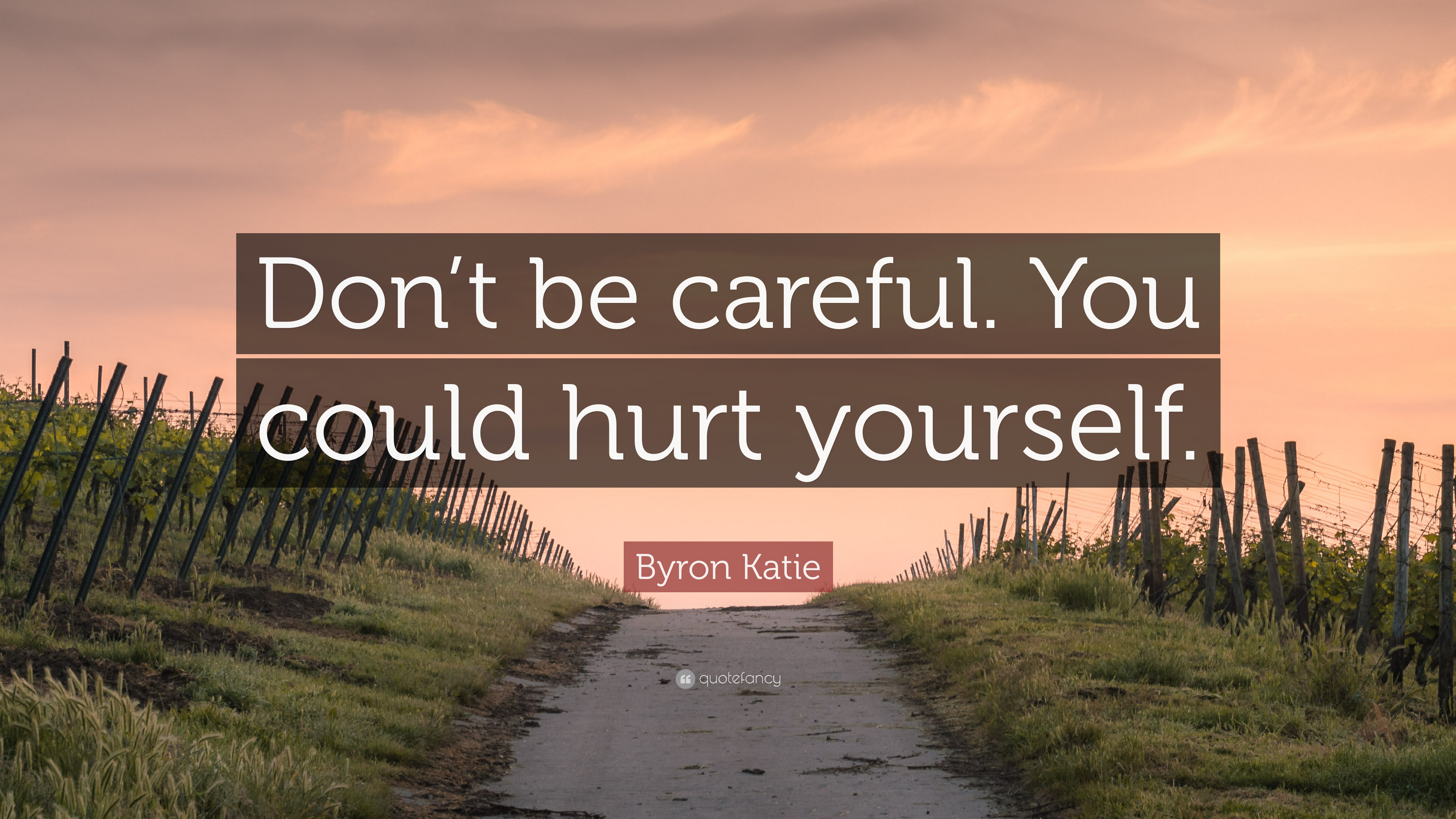 "Byron Katie Quote: ""Don't Be Careful. You Could Hurt"