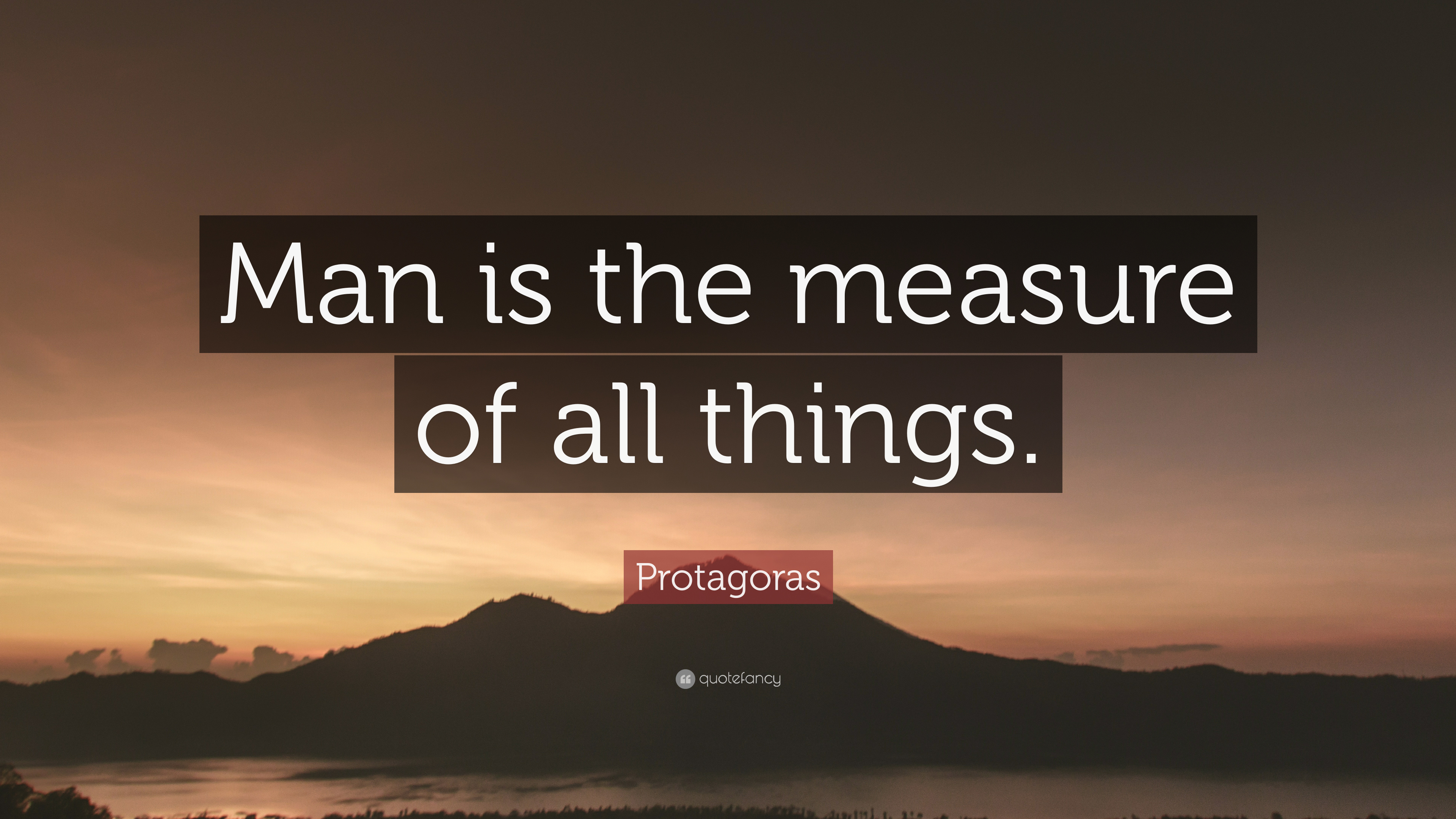 protagoras man is the measure of all things Arth courses | arth 200 assignments man is the measure of all things-protagoras of abdera ( c 480-410 bc) the advertisement above appeared in.